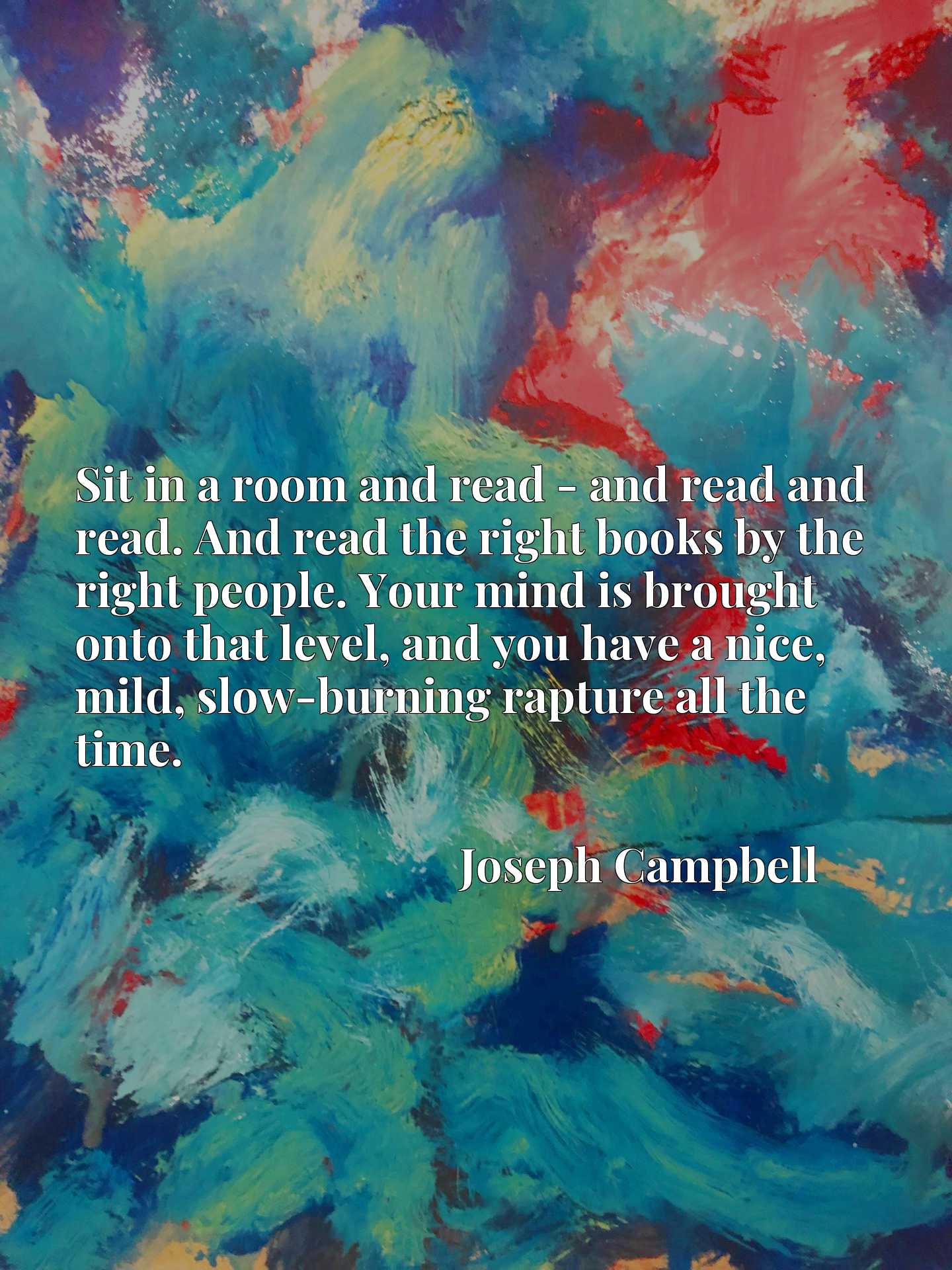 Sit in a room and read - and read and read. And read the right books by the right people. Your mind is brought onto that level, and you have a nice, mild, slow-burning rapture all the time.