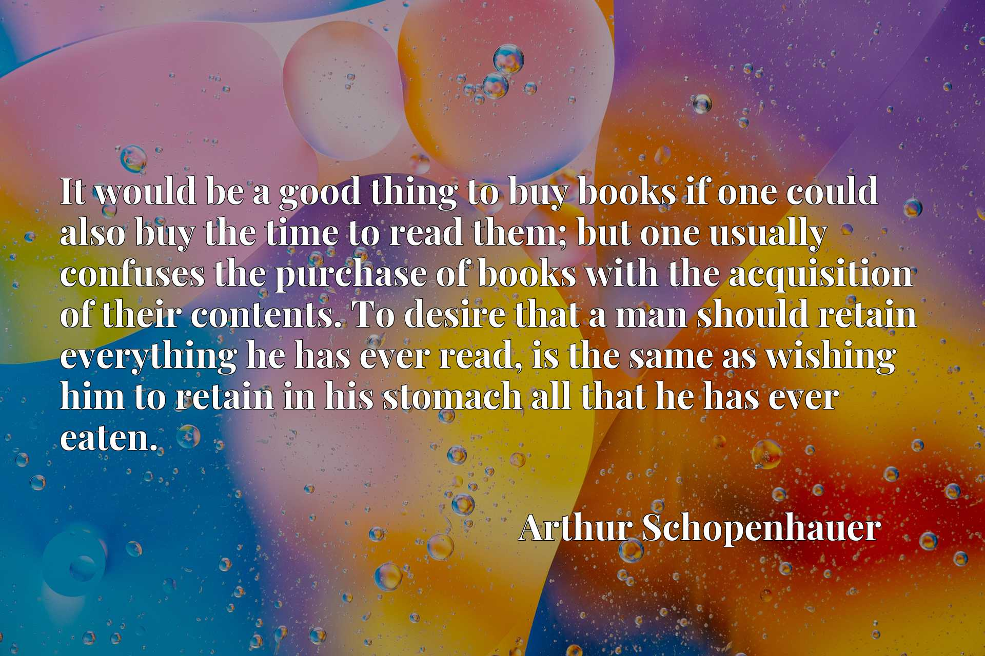 It would be a good thing to buy books if one could also buy the time to read them; but one usually confuses the purchase of books with the acquisition of their contents. To desire that a man should retain everything he has ever read, is the same as wishing him to retain in his stomach all that he has ever eaten.
