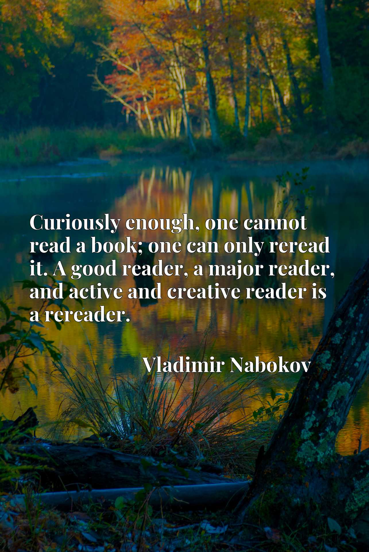Curiously enough, one cannot read a book; one can only reread it. A good reader, a major reader, and active and creative reader is a rereader.