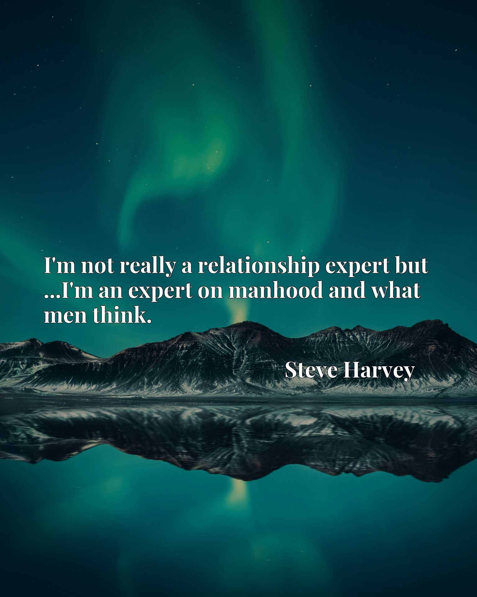 I'm not really a relationship expert but ...I'm an expert on manhood and what men think.