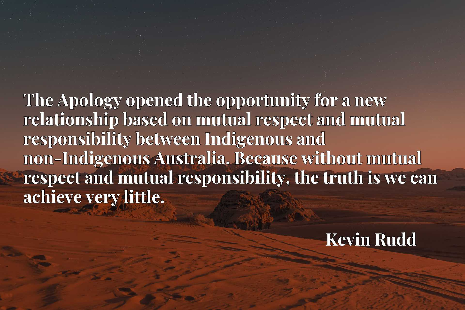 The Apology opened the opportunity for a new relationship based on mutual respect and mutual responsibility between Indigenous and non-Indigenous Australia. Because without mutual respect and mutual responsibility, the truth is we can achieve very little.