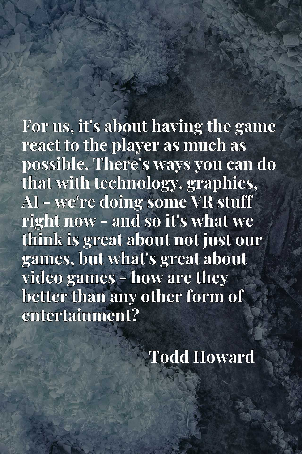 For us, it's about having the game react to the player as much as possible. There's ways you can do that with technology, graphics, AI - we're doing some VR stuff right now - and so it's what we think is great about not just our games, but what's great about video games - how are they better than any other form of entertainment?