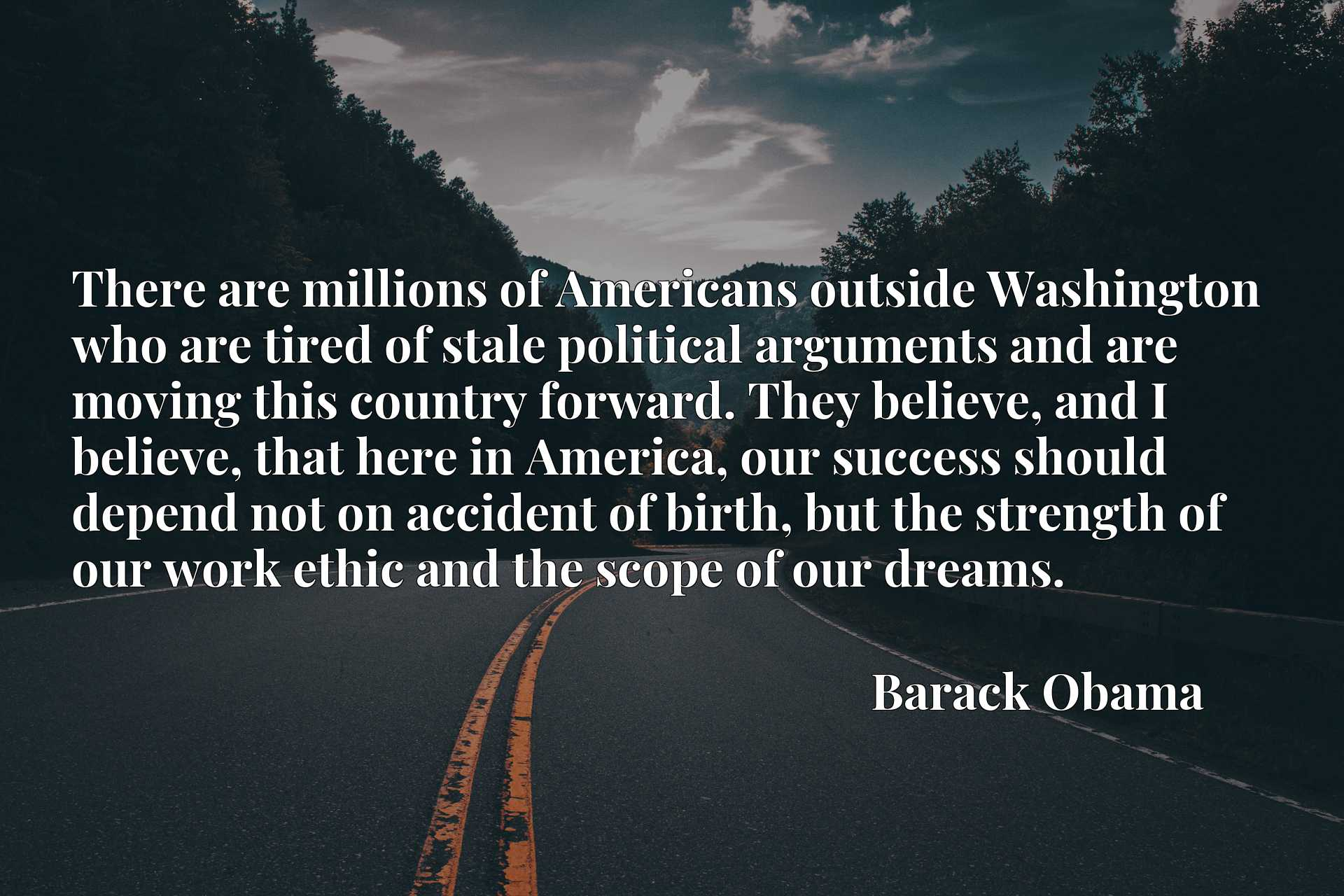 There are millions of Americans outside Washington who are tired of stale political arguments and are moving this country forward. They believe, and I believe, that here in America, our success should depend not on accident of birth, but the strength of our work ethic and the scope of our dreams.