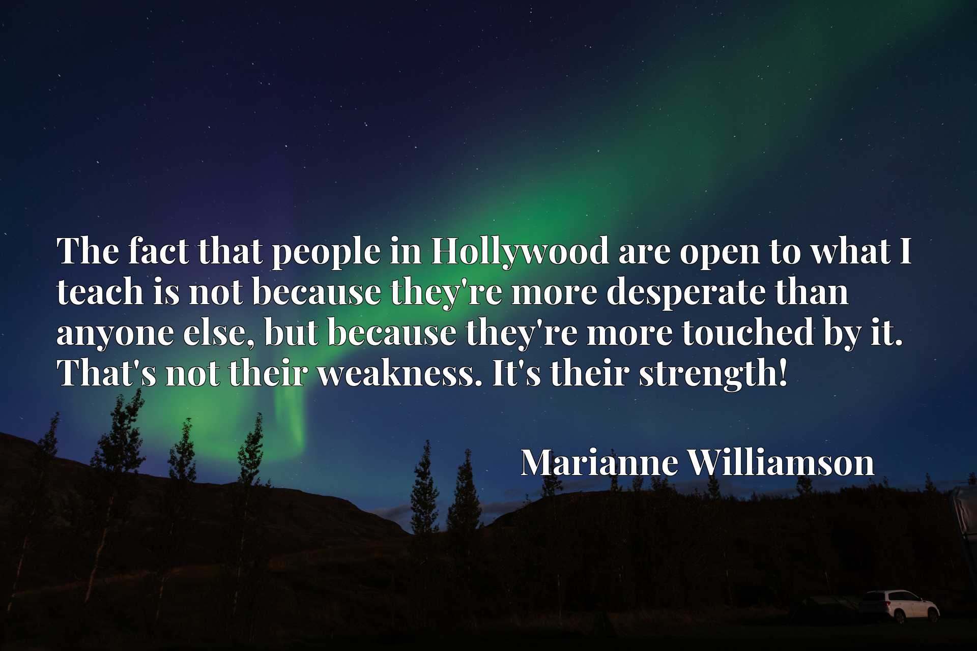 The fact that people in Hollywood are open to what I teach is not because they're more desperate than anyone else, but because they're more touched by it. That's not their weakness. It's their strength!