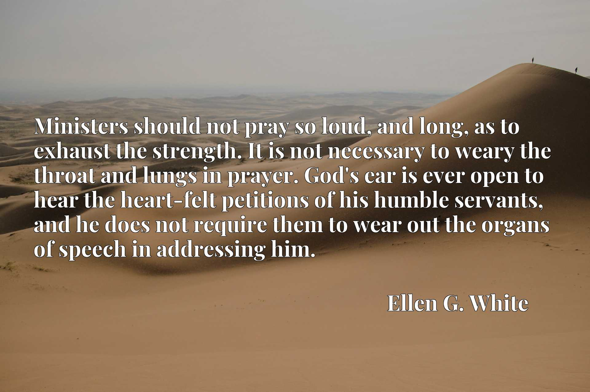 Ministers should not pray so loud, and long, as to exhaust the strength. It is not necessary to weary the throat and lungs in prayer. God's ear is ever open to hear the heart-felt petitions of his humble servants, and he does not require them to wear out the organs of speech in addressing him.