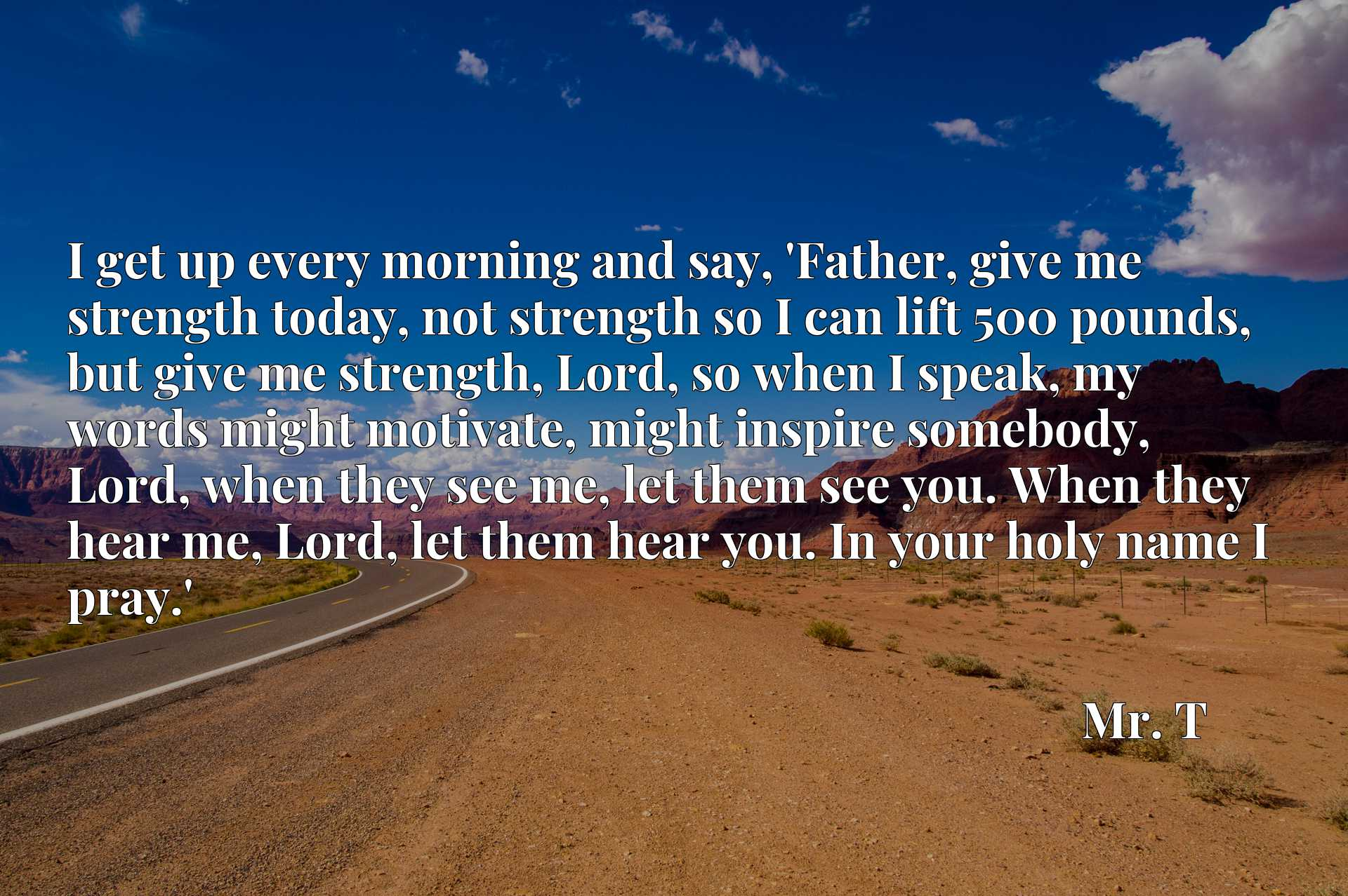 I get up every morning and say, 'Father, give me strength today, not strength so I can lift 500 pounds, but give me strength, Lord, so when I speak, my words might motivate, might inspire somebody, Lord, when they see me, let them see you. When they hear me, Lord, let them hear you. In your holy name I pray.'