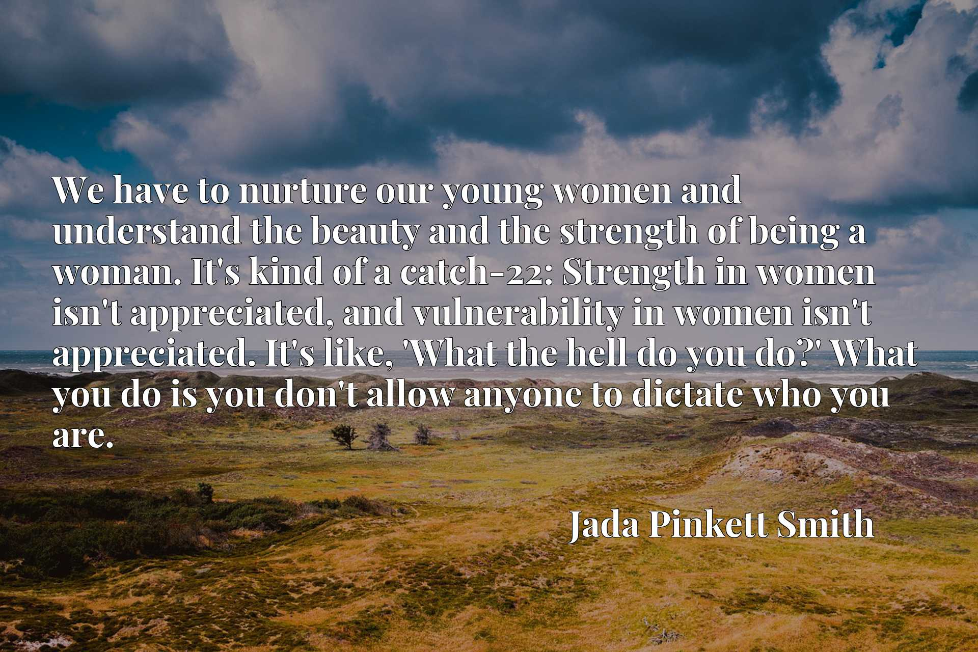 We have to nurture our young women and understand the beauty and the strength of being a woman. It's kind of a catch-22: Strength in women isn't appreciated, and vulnerability in women isn't appreciated. It's like, 'What the hell do you do?' What you do is you don't allow anyone to dictate who you are.