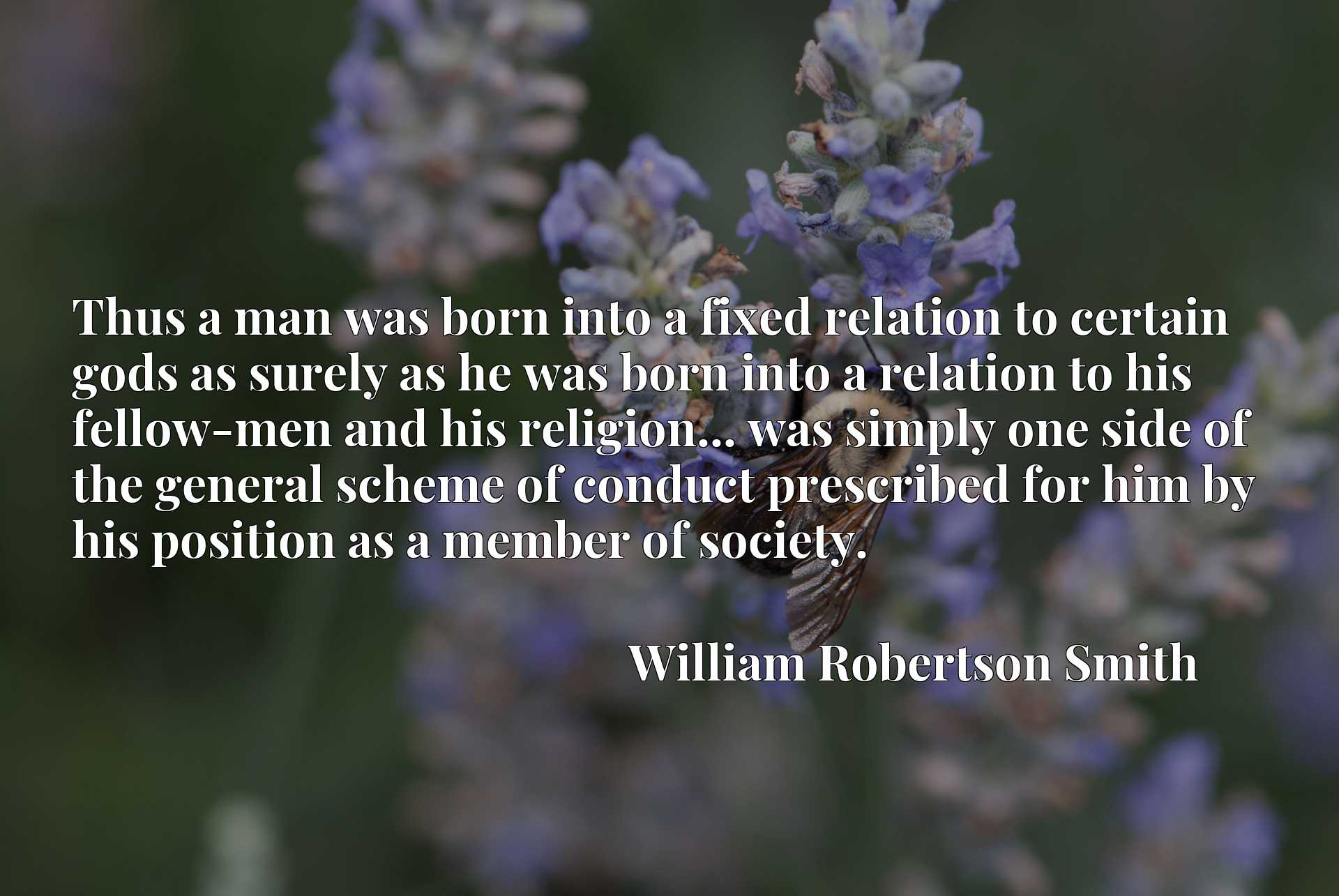 Thus a man was born into a fixed relation to certain gods as surely as he was born into a relation to his fellow-men and his religion... was simply one side of the general scheme of conduct prescribed for him by his position as a member of society.