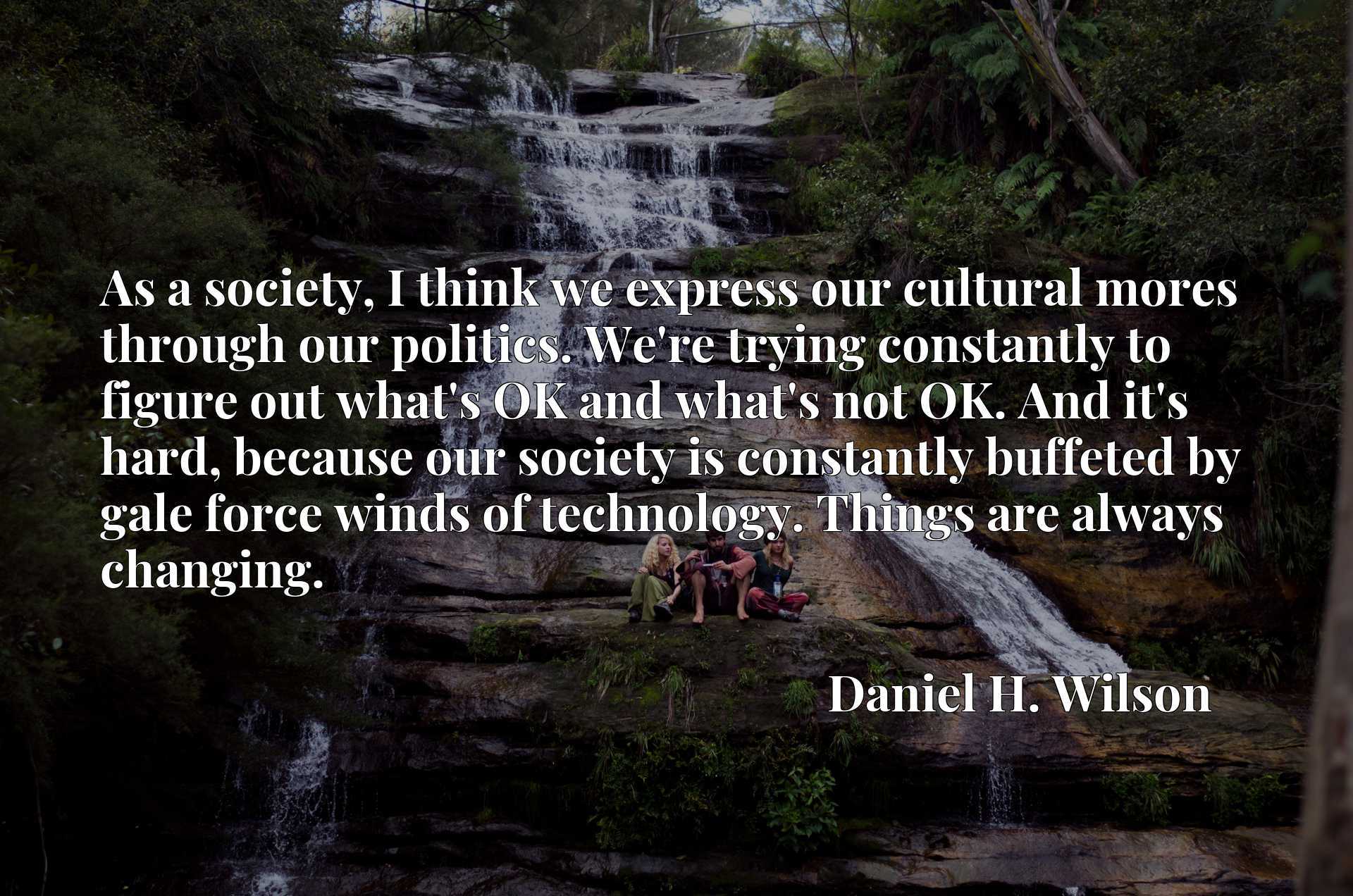 As a society, I think we express our cultural mores through our politics. We're trying constantly to figure out what's OK and what's not OK. And it's hard, because our society is constantly buffeted by gale force winds of technology. Things are always changing.