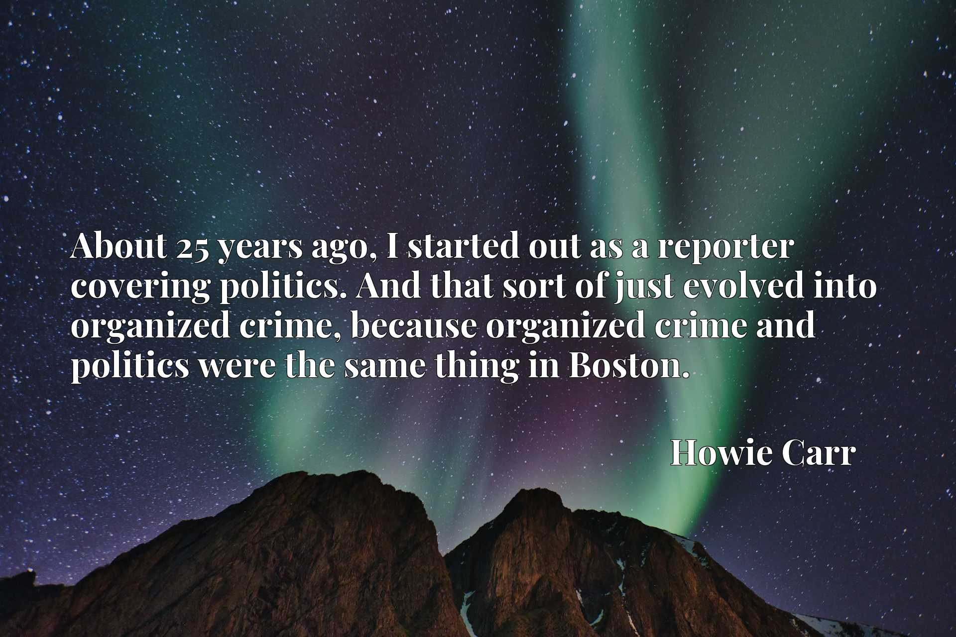 About 25 years ago, I started out as a reporter covering politics. And that sort of just evolved into organized crime, because organized crime and politics were the same thing in Boston.
