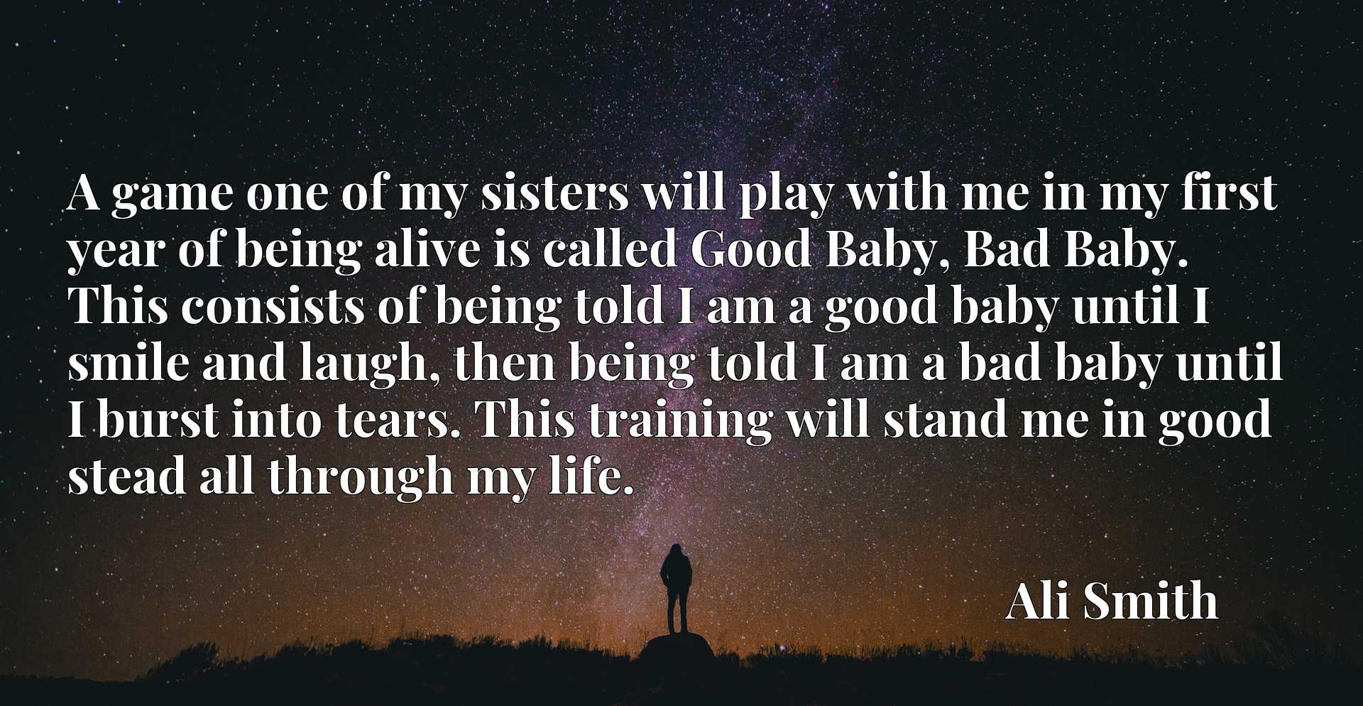 A game one of my sisters will play with me in my first year of being alive is called Good Baby, Bad Baby. This consists of being told I am a good baby until I smile and laugh, then being told I am a bad baby until I burst into tears. This training will stand me in good stead all through my life.