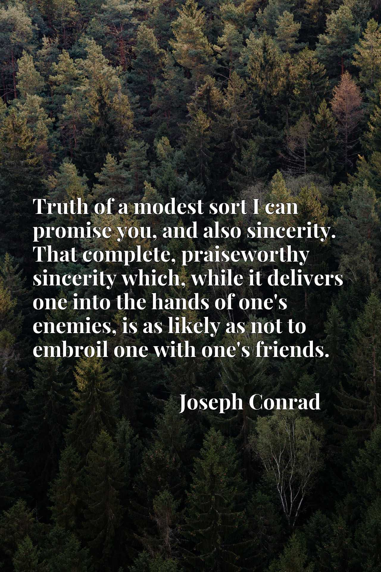 Truth of a modest sort I can promise you, and also sincerity. That complete, praiseworthy sincerity which, while it delivers one into the hands of one's enemies, is as likely as not to embroil one with one's friends.