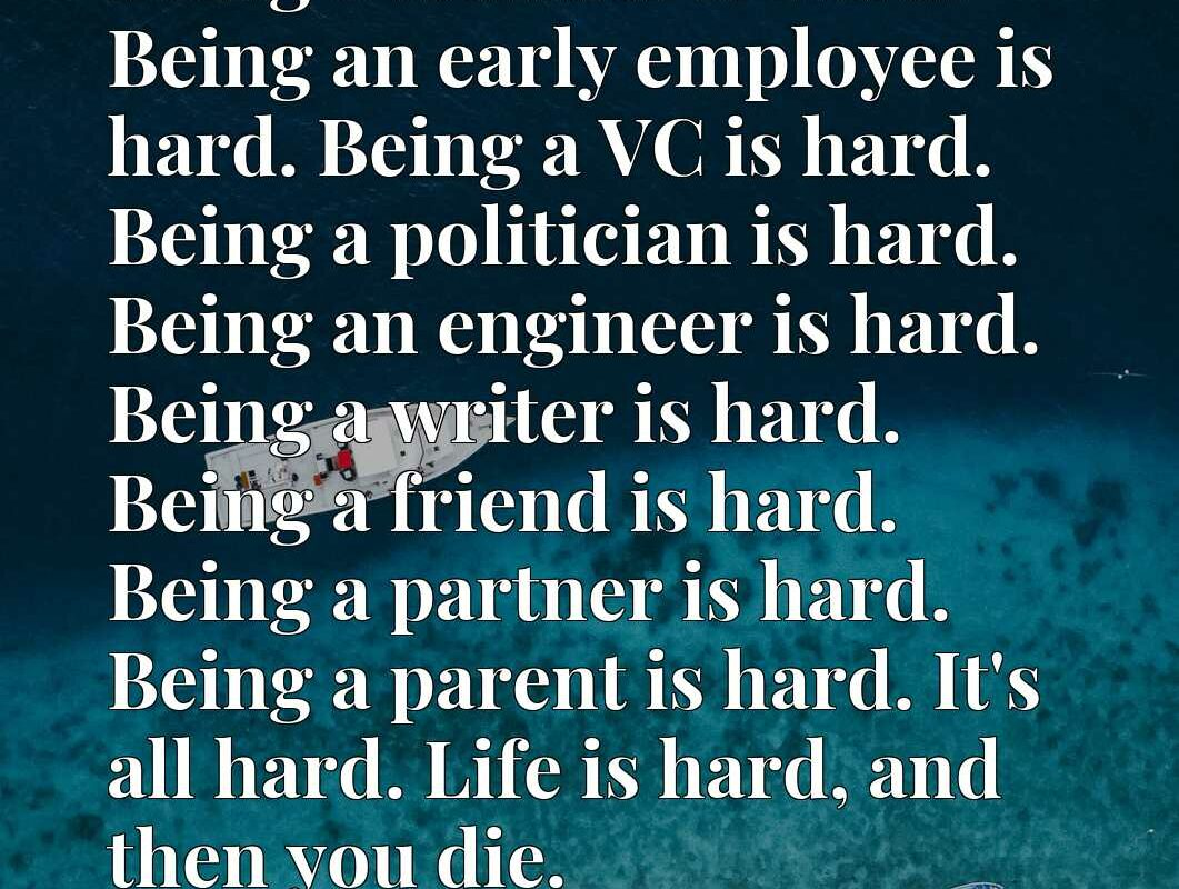 Being a founder is hard. Being an early employee is hard. Being a VC is hard. Being a politician is hard. Being an engineer is hard. Being a writer is hard. Being a friend is hard. Being a partner is hard. Being a parent is hard. It's all hard. Life is hard, and then you die.