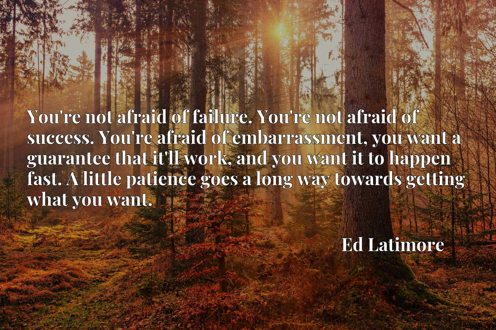 You're not afraid of failure. You're not afraid of success. You're afraid of embarrassment, you want a guarantee that it'll work, and you want it to happen fast. A little patience goes a long way towards getting what you want.