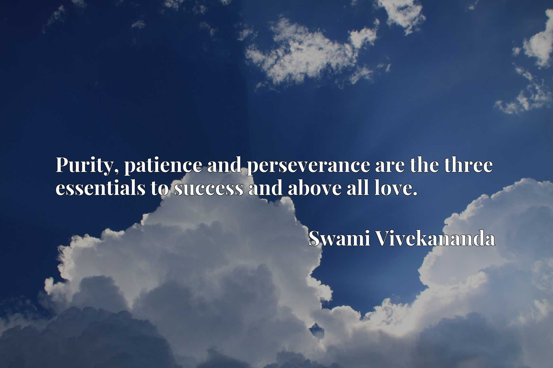 Purity, patience and perseverance are the three essentials to success and above all love.