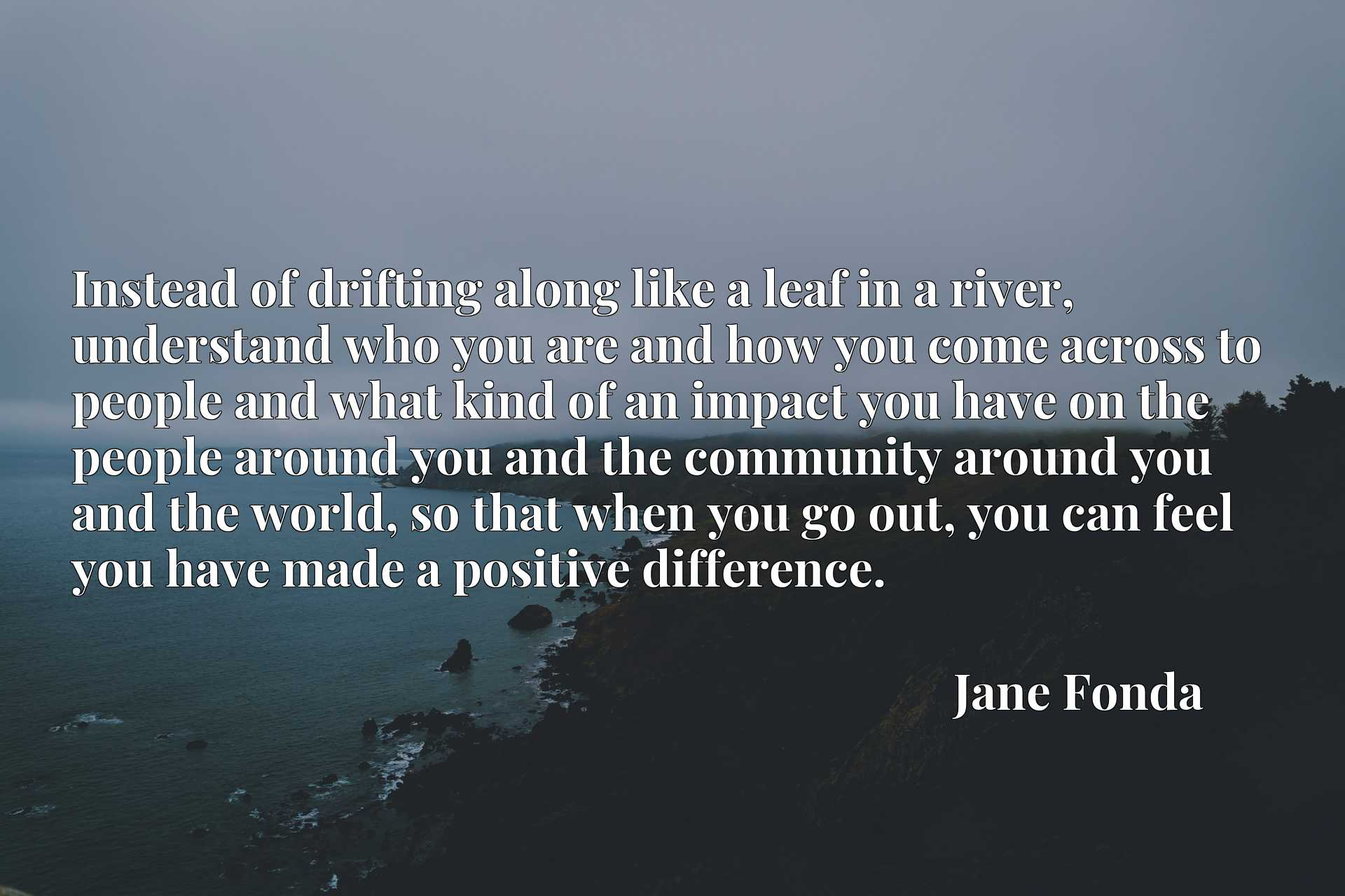 Instead of drifting along like a leaf in a river, understand who you are and how you come across to people and what kind of an impact you have on the people around you and the community around you and the world, so that when you go out, you can feel you have made a positive difference.