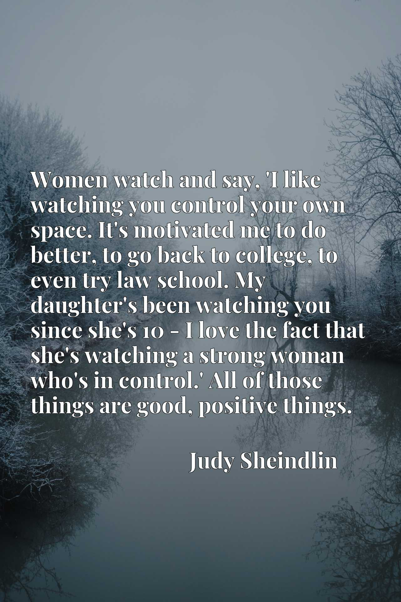 Women watch and say, 'I like watching you control your own space. It's motivated me to do better, to go back to college, to even try law school. My daughter's been watching you since she's 10 - I love the fact that she's watching a strong woman who's in control.' All of those things are good, positive things.