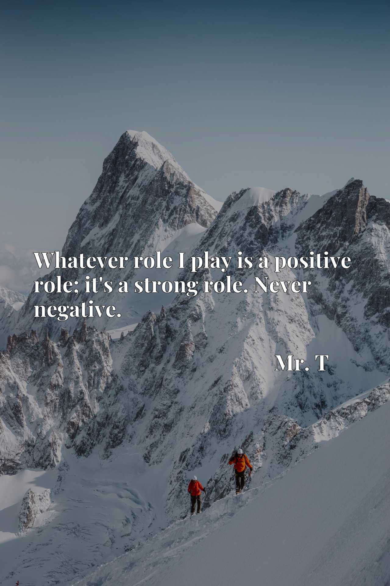 Whatever role I play is a positive role; it's a strong role. Never negative.