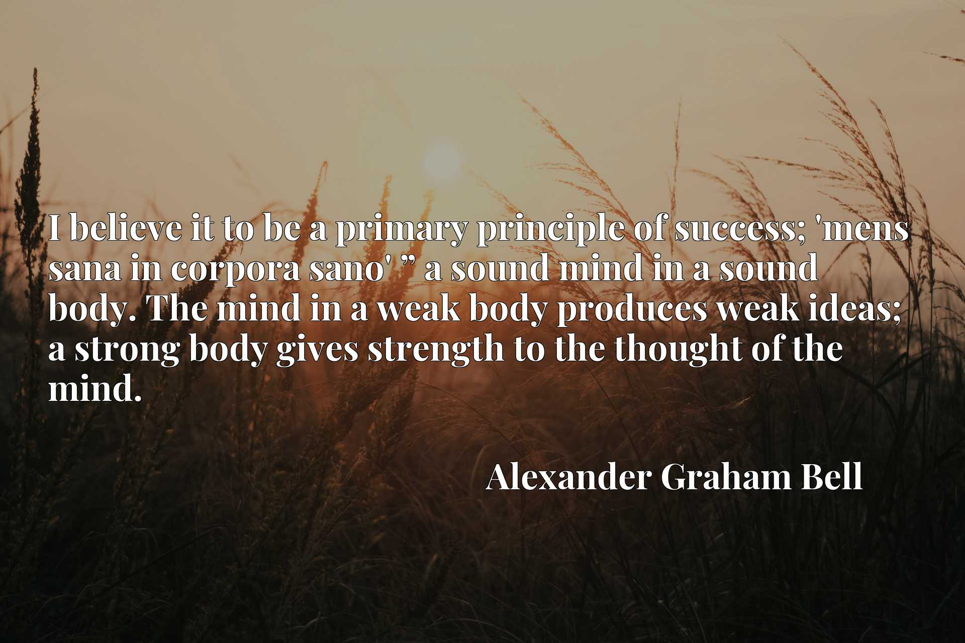"""I believe it to be a primary principle of success; 'mens sana in corpora sano' """" a sound mind in a sound body. The mind in a weak body produces weak ideas; a strong body gives strength to the thought of the mind."""