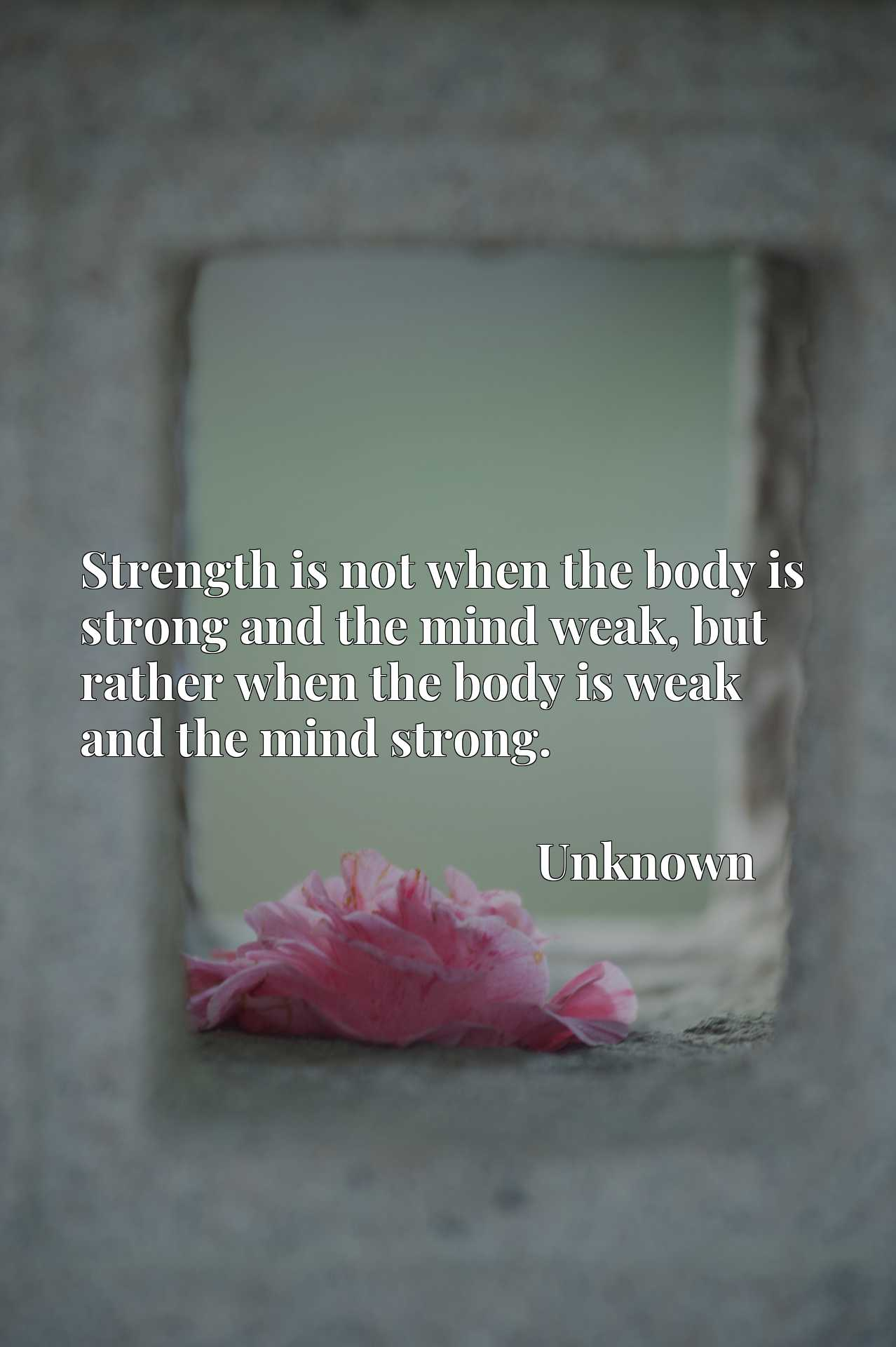 Strength is not when the body is strong and the mind weak, but rather when the body is weak and the mind strong.