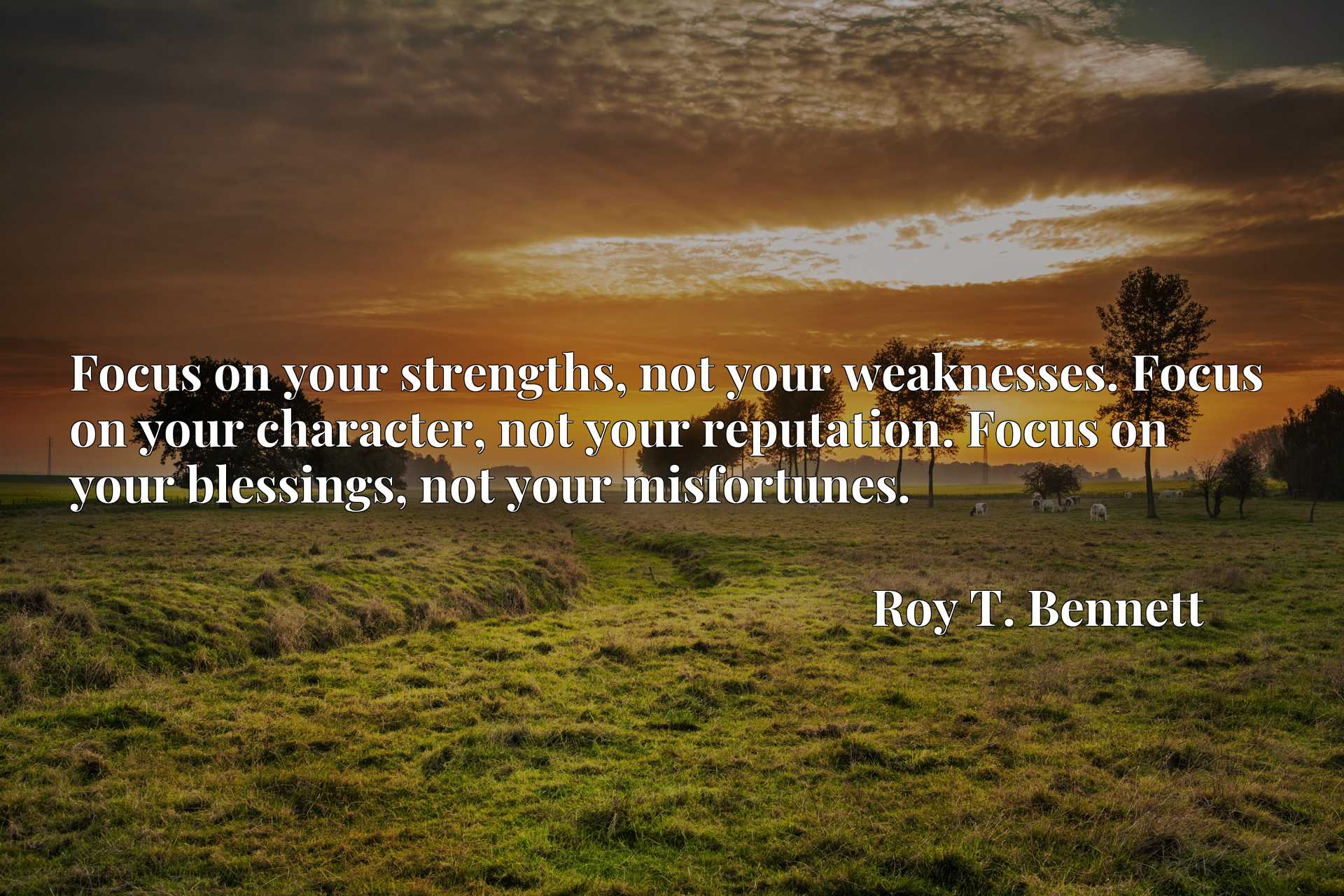 Focus on your strengths, not your weaknesses. Focus on your character, not your reputation. Focus on your blessings, not your misfortunes.