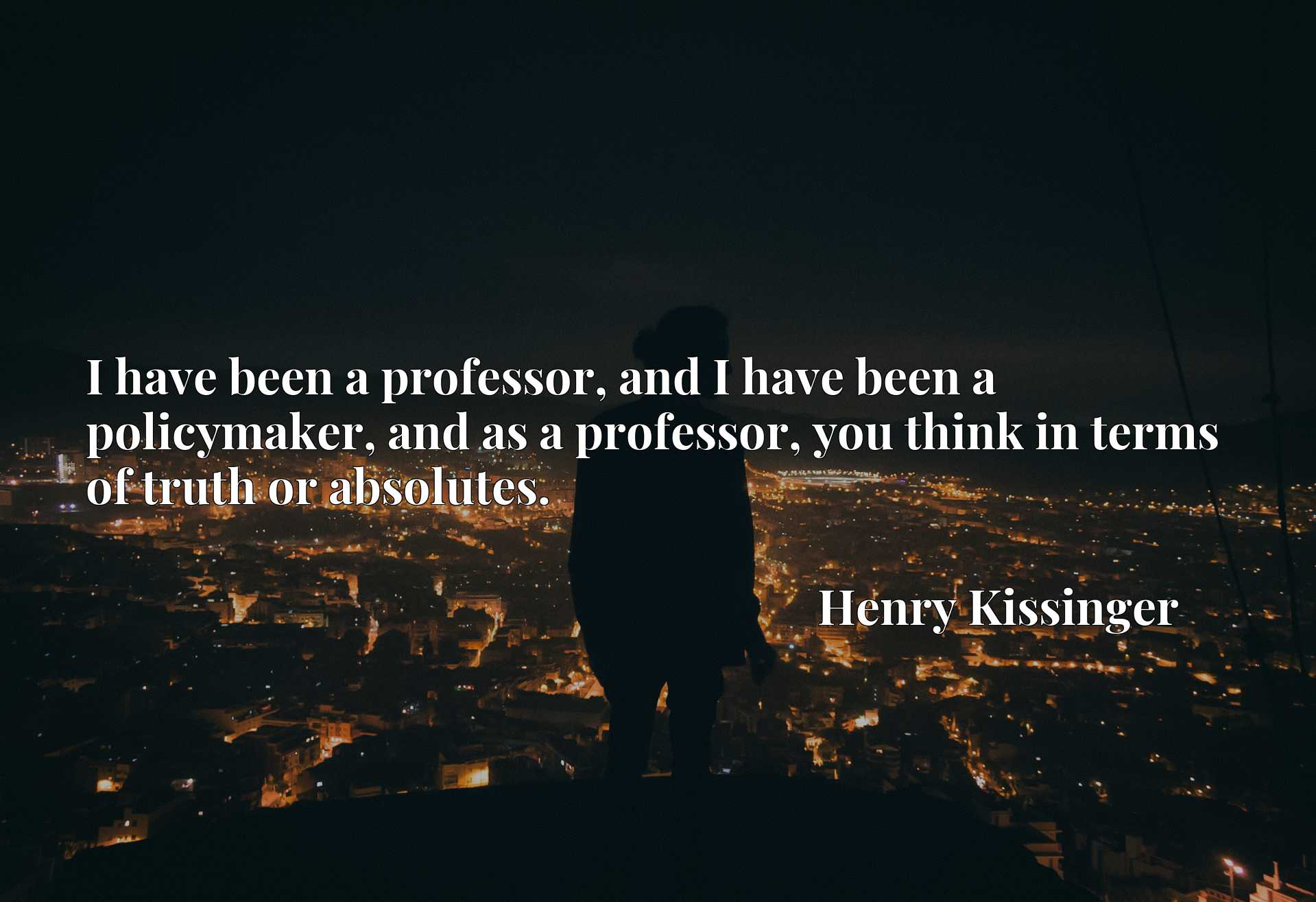 I have been a professor, and I have been a policymaker, and as a professor, you think in terms of truth or absolutes.