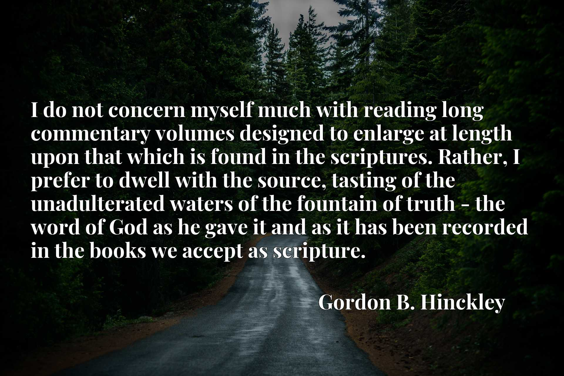 I do not concern myself much with reading long commentary volumes designed to enlarge at length upon that which is found in the scriptures. Rather, I prefer to dwell with the source, tasting of the unadulterated waters of the fountain of truth - the word of God as he gave it and as it has been recorded in the books we accept as scripture.