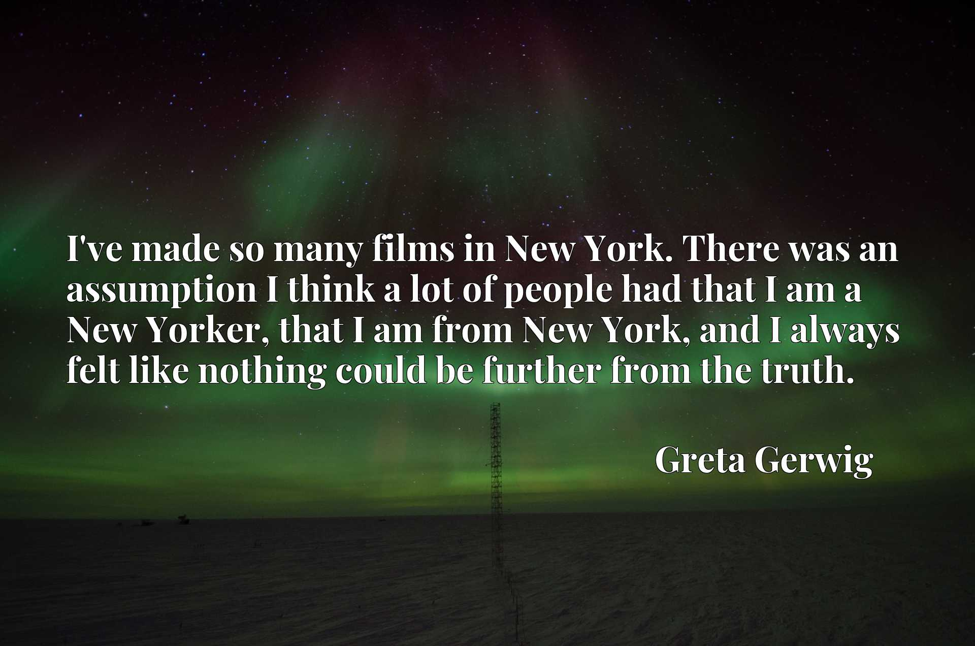 I've made so many films in New York. There was an assumption I think a lot of people had that I am a New Yorker, that I am from New York, and I always felt like nothing could be further from the truth.