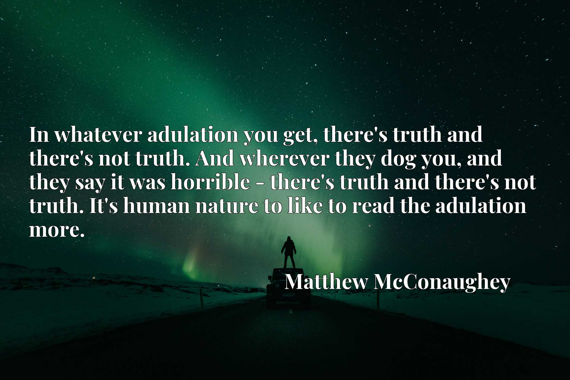 In whatever adulation you get, there's truth and there's not truth. And wherever they dog you, and they say it was horrible - there's truth and there's not truth. It's human nature to like to read the adulation more.