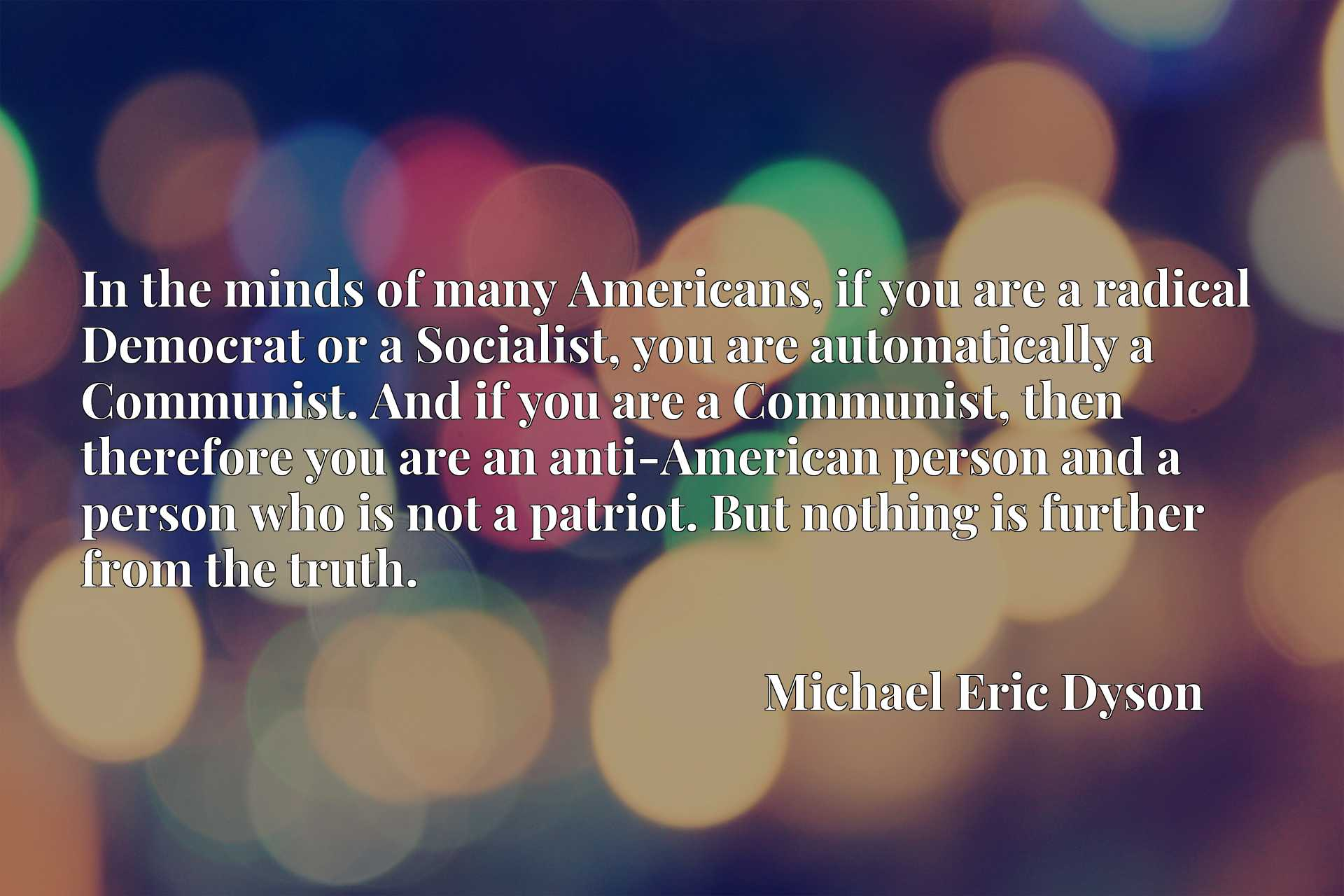 In the minds of many Americans, if you are a radical Democrat or a Socialist, you are automatically a Communist. And if you are a Communist, then therefore you are an anti-American person and a person who is not a patriot. But nothing is further from the truth.