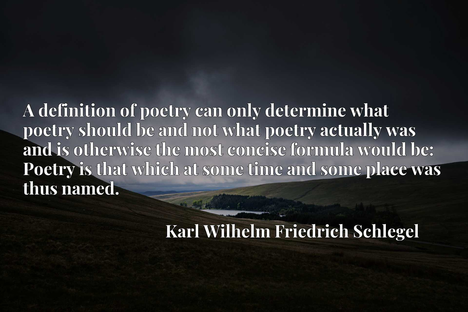 A definition of poetry can only determine what poetry should be and not what poetry actually was and is otherwise the most concise formula would be: Poetry is that which at some time and some place was thus named.
