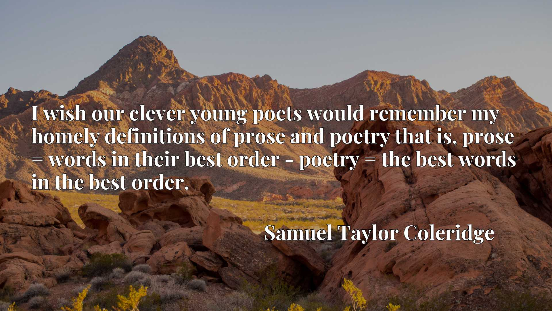 I wish our clever young poets would remember my homely definitions of prose and poetry that is, prose = words in their best order - poetry = the best words in the best order.