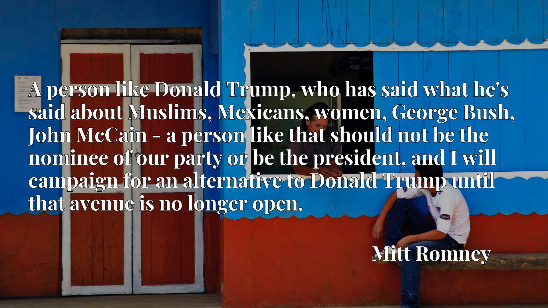 A person like Donald Trump, who has said what he's said about Muslims, Mexicans, women, George Bush, John McCain - a person like that should not be the nominee of our party or be the president, and I will campaign for an alternative to Donald Trump until that avenue is no longer open.