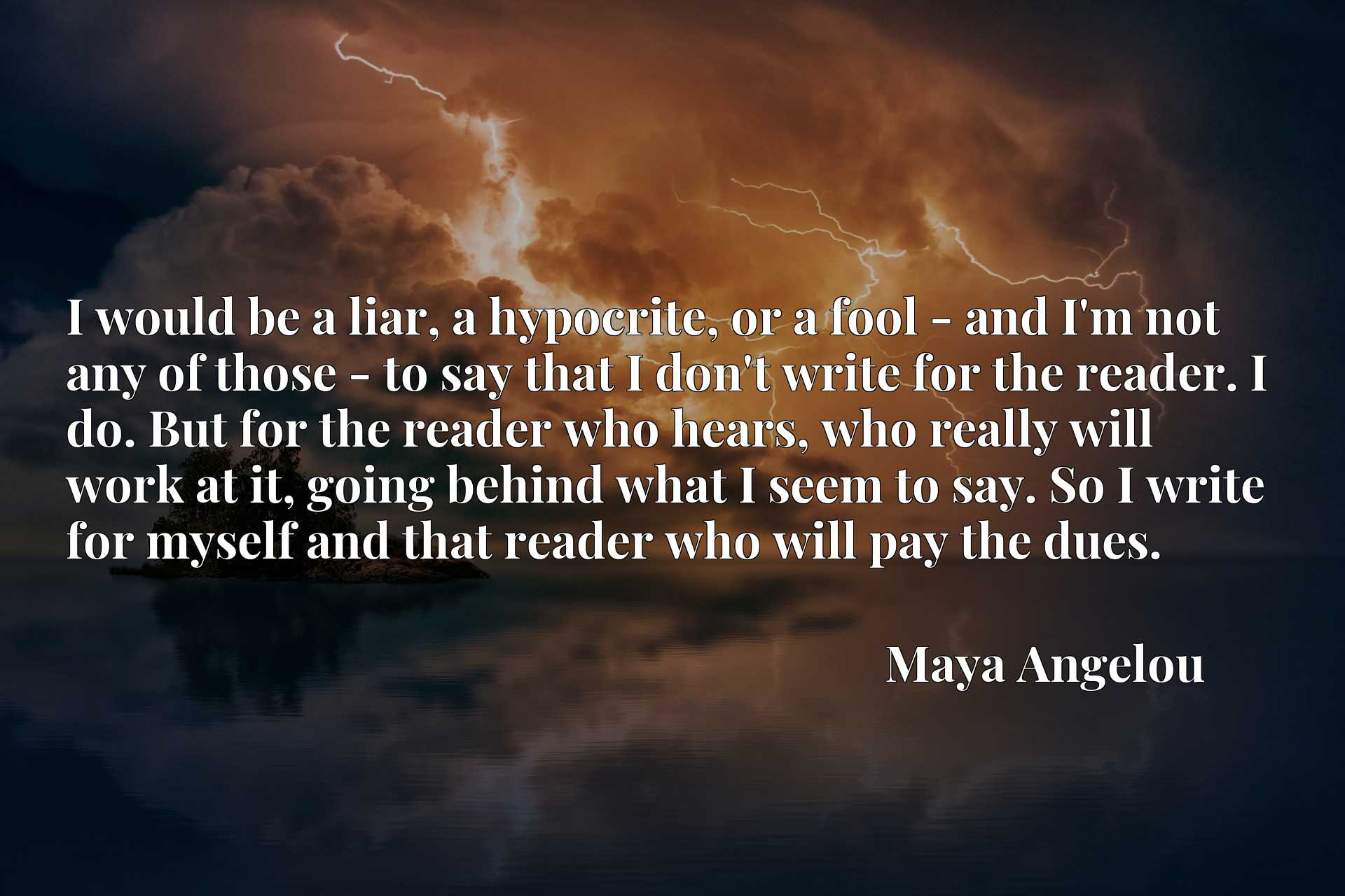 I would be a liar, a hypocrite, or a fool - and I'm not any of those - to say that I don't write for the reader. I do. But for the reader who hears, who really will work at it, going behind what I seem to say. So I write for myself and that reader who will pay the dues.