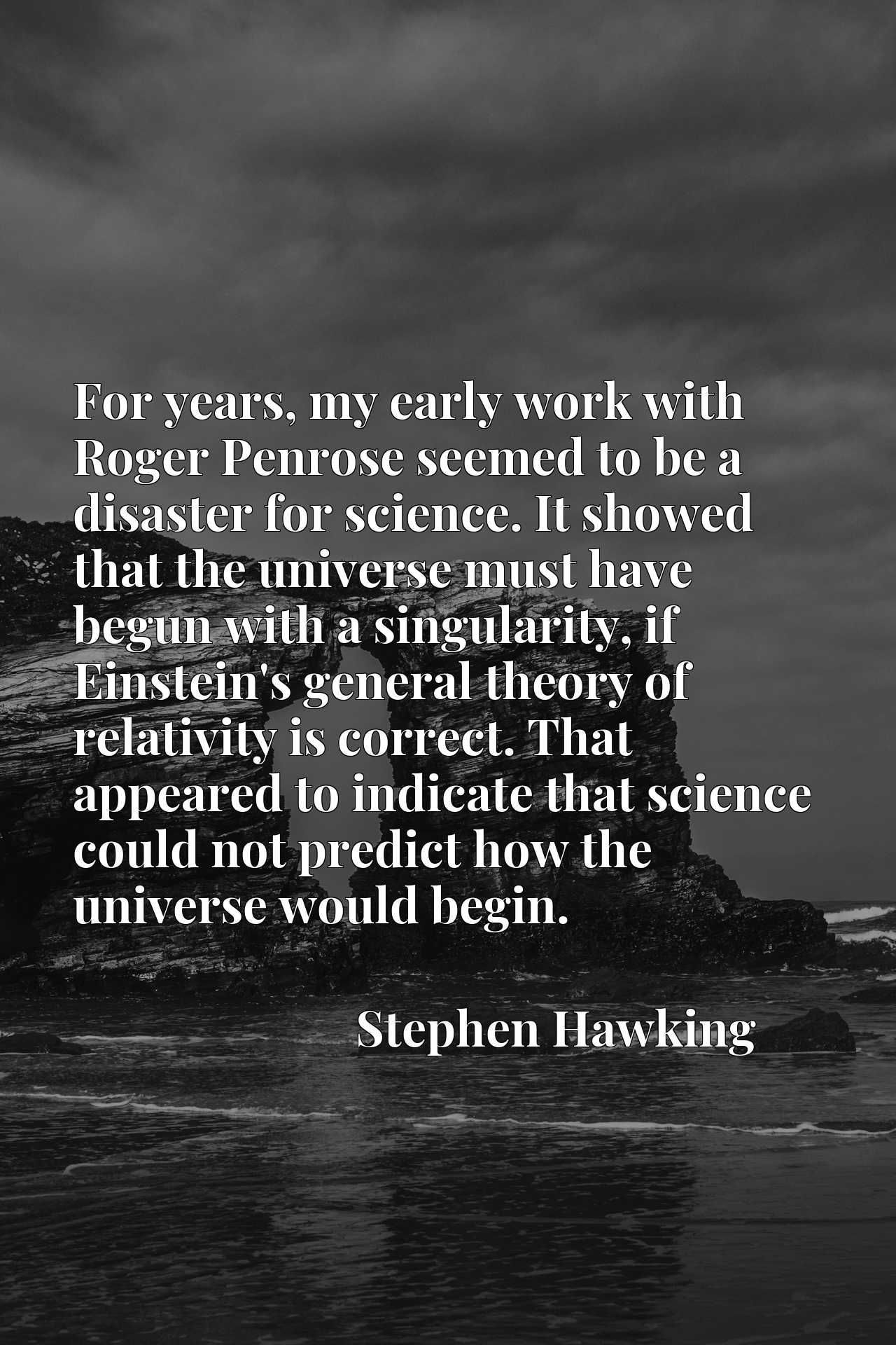 For years, my early work with Roger Penrose seemed to be a disaster for science. It showed that the universe must have begun with a singularity, if Einstein's general theory of relativity is correct. That appeared to indicate that science could not predict how the universe would begin.