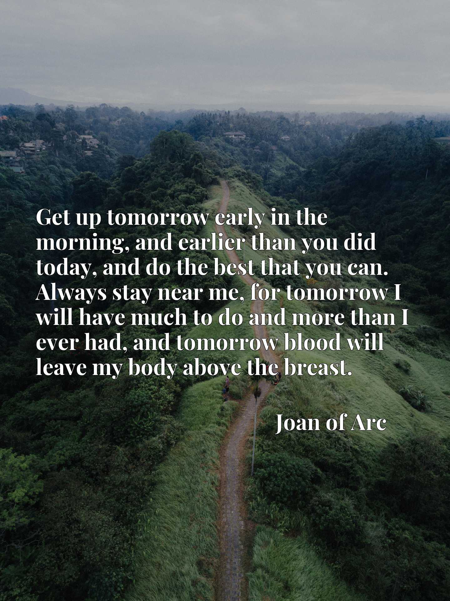 Get up tomorrow early in the morning, and earlier than you did today, and do the best that you can. Always stay near me, for tomorrow I will have much to do and more than I ever had, and tomorrow blood will leave my body above the breast.