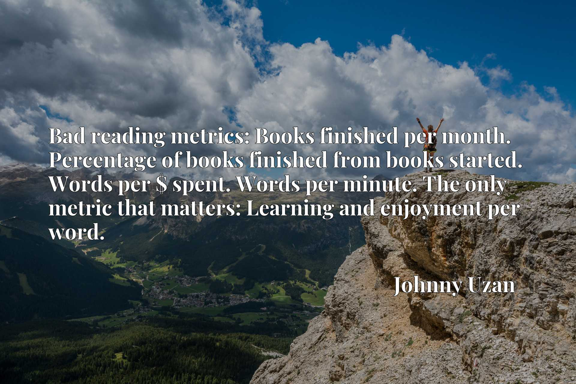Bad reading metrics: Books finished per month. Percentage of books finished from books started. Words per $ spent. Words per minute. The only metric that matters: Learning and enjoyment per word.