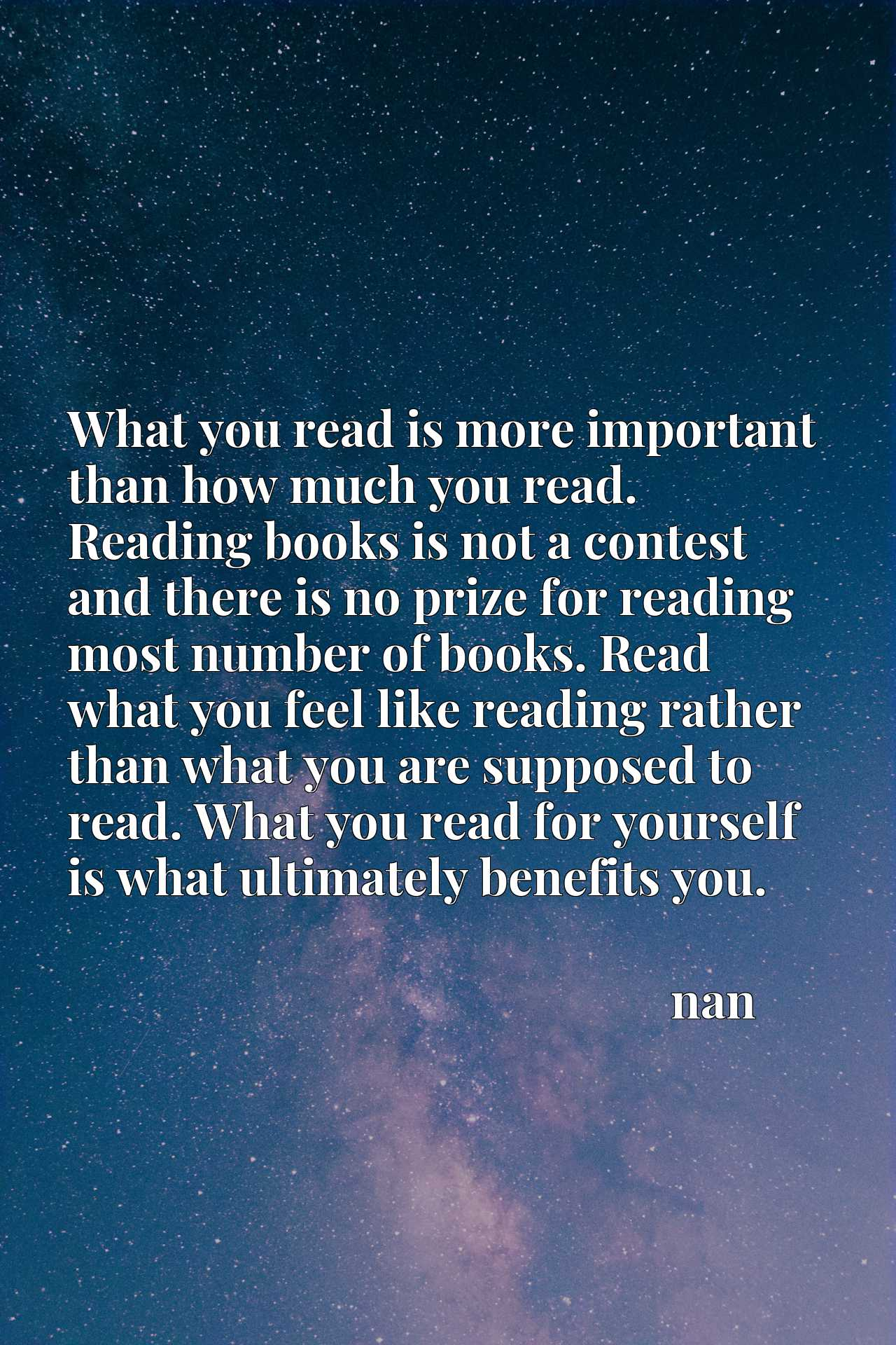 What you read is more important than how much you read. Reading books is not a contest and there is no prize for reading most number of books. Read what you feel like reading rather than what you are supposed to read. What you read for yourself is what ultimately benefits you.