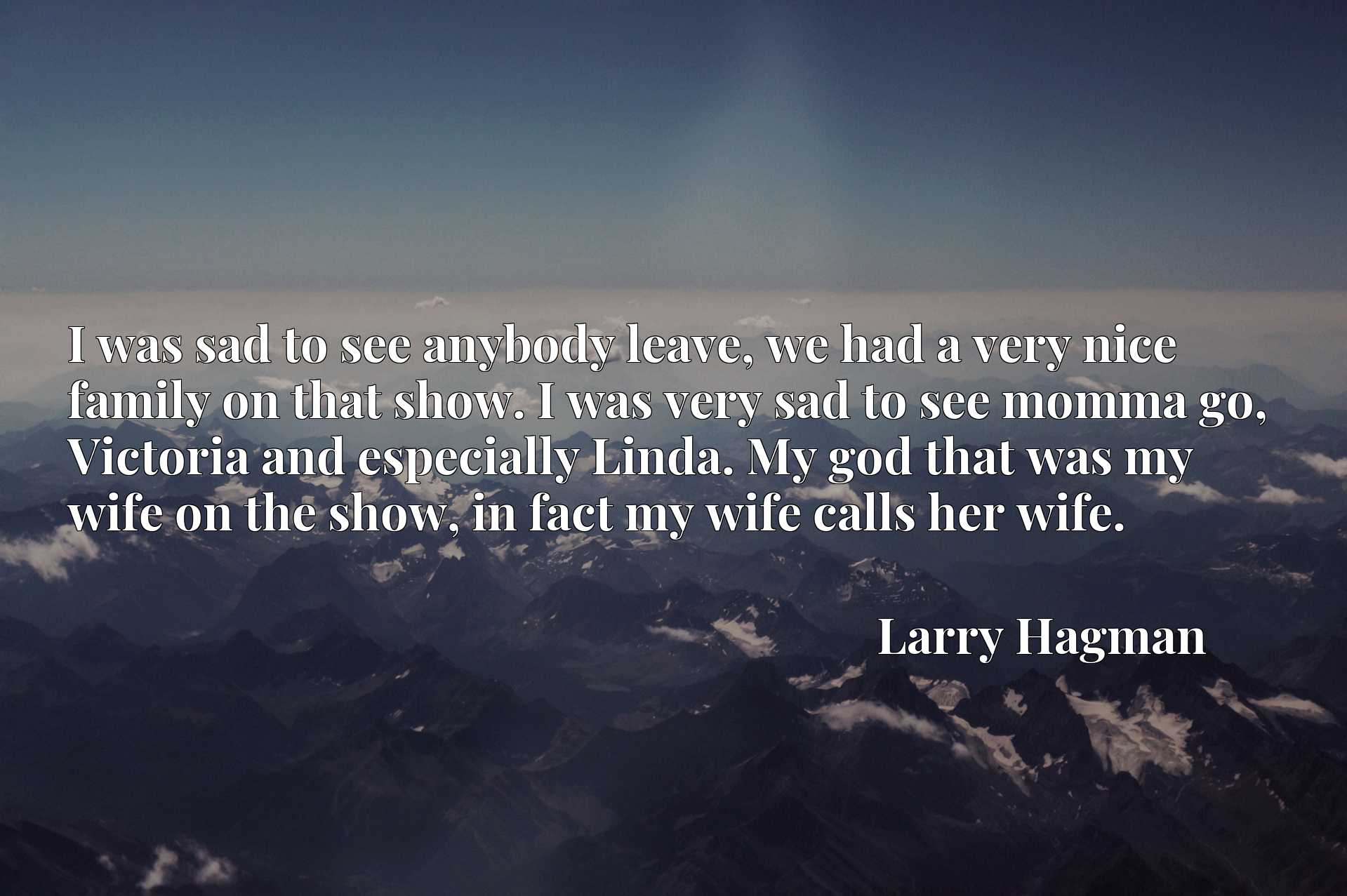 I was sad to see anybody leave, we had a very nice family on that show. I was very sad to see momma go, Victoria and especially Linda. My god that was my wife on the show, in fact my wife calls her wife.