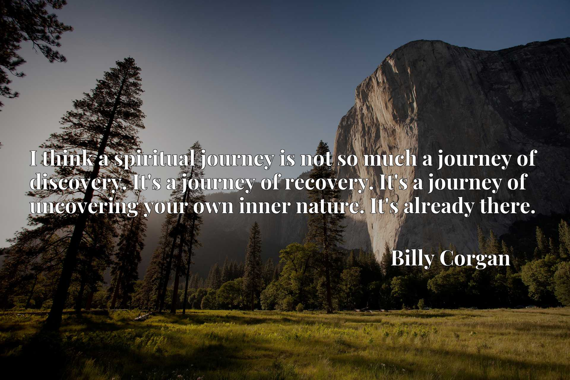 I think a spiritual journey is not so much a journey of discovery. It's a journey of recovery. It's a journey of uncovering your own inner nature. It's already there.