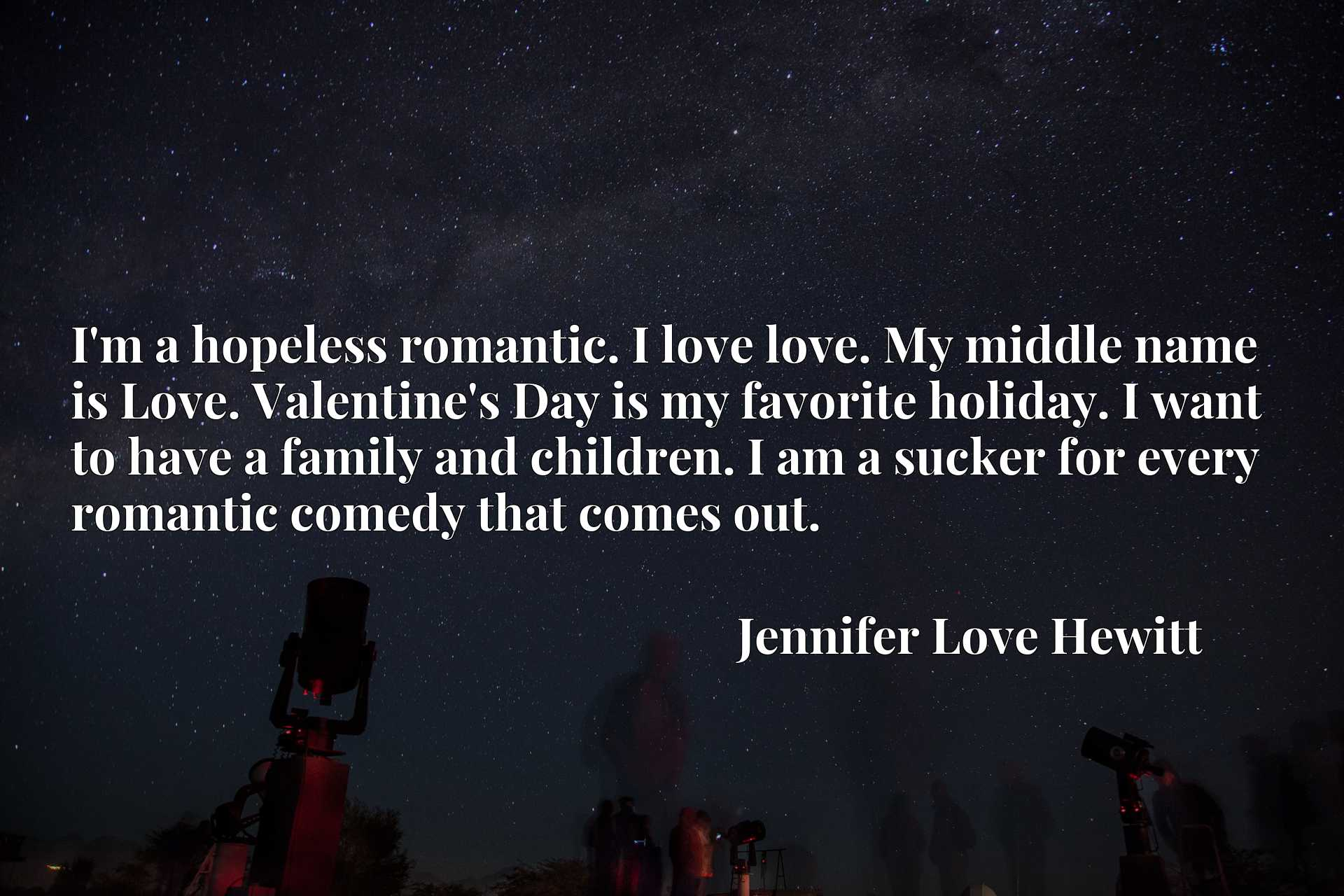 I'm a hopeless romantic. I love love. My middle name is Love. Valentine's Day is my favorite holiday. I want to have a family and children. I am a sucker for every romantic comedy that comes out.
