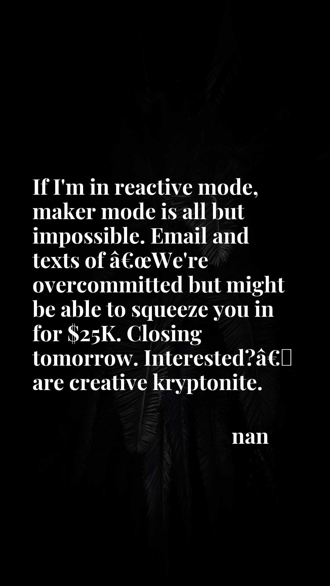 If I'm in reactive mode, maker mode is all but impossible. Email and texts of aEURoeWe're overcommitted but might be able to squeeze you in for $25K. Closing tomorrow. Interested?aEURx9d are creative kryptonite.