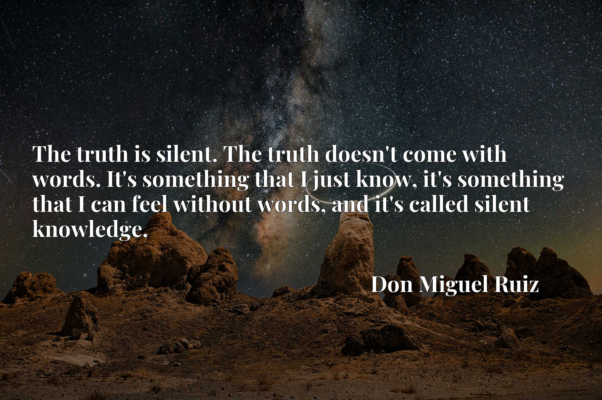 The truth is silent. The truth doesn't come with words. It's something that I just know, it's something that I can feel without words, and it's called silent knowledge.