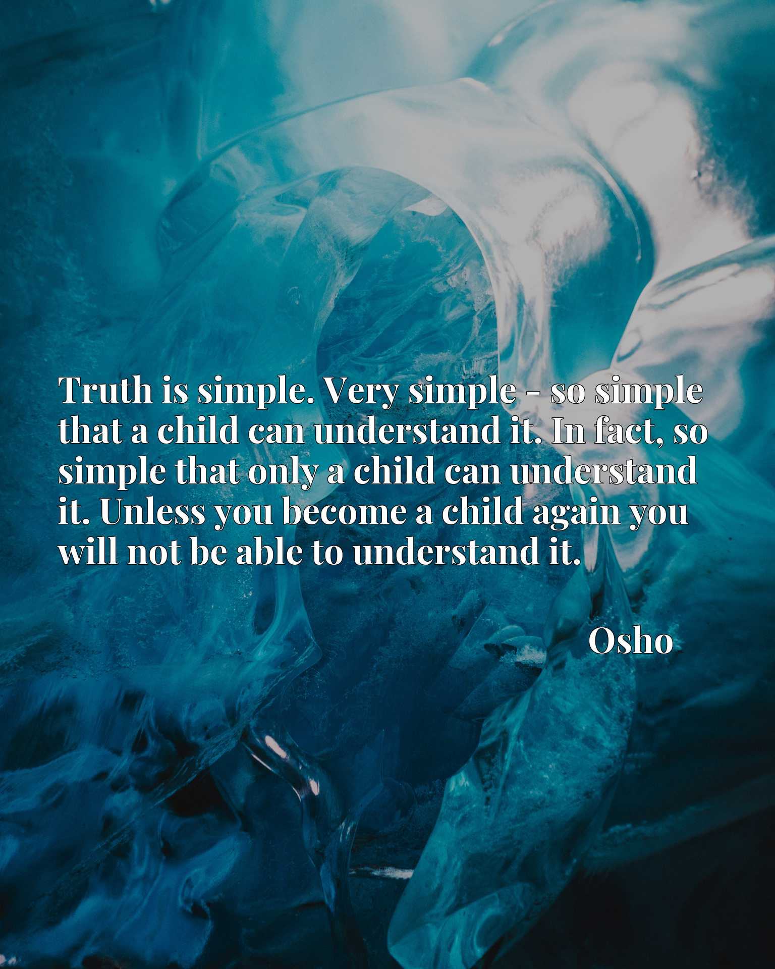 Truth is simple. Very simple - so simple that a child can understand it. In fact, so simple that only a child can understand it. Unless you become a child again you will not be able to understand it.