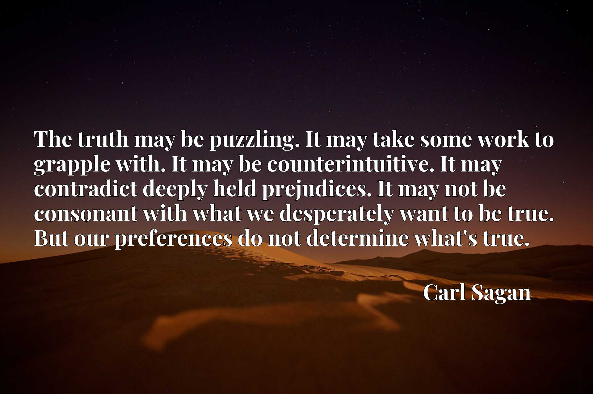 The truth may be puzzling. It may take some work to grapple with. It may be counterintuitive. It may contradict deeply held prejudices. It may not be consonant with what we desperately want to be true. But our preferences do not determine what's true.