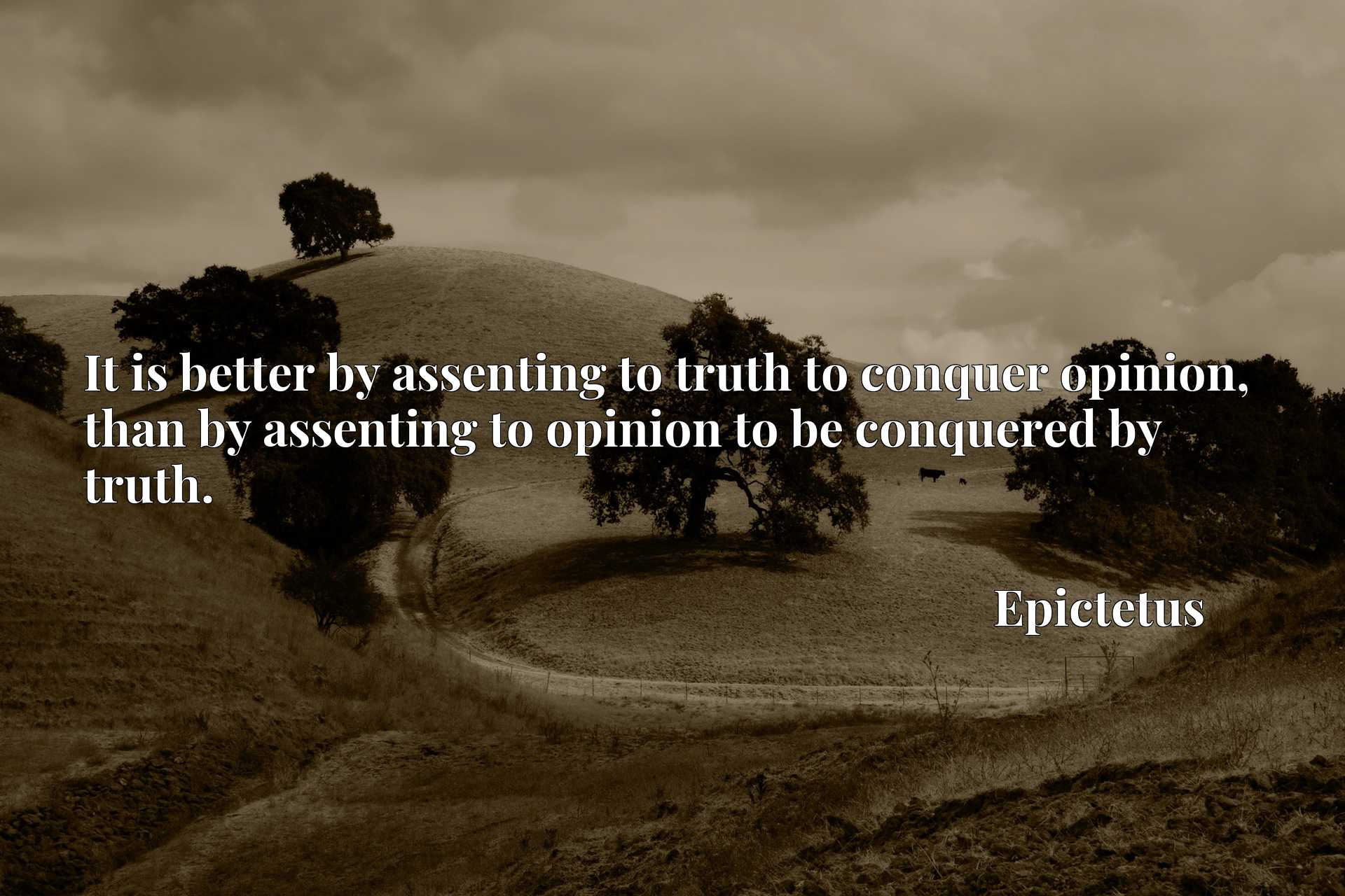 It is better by assenting to truth to conquer opinion, than by assenting to opinion to be conquered by truth.
