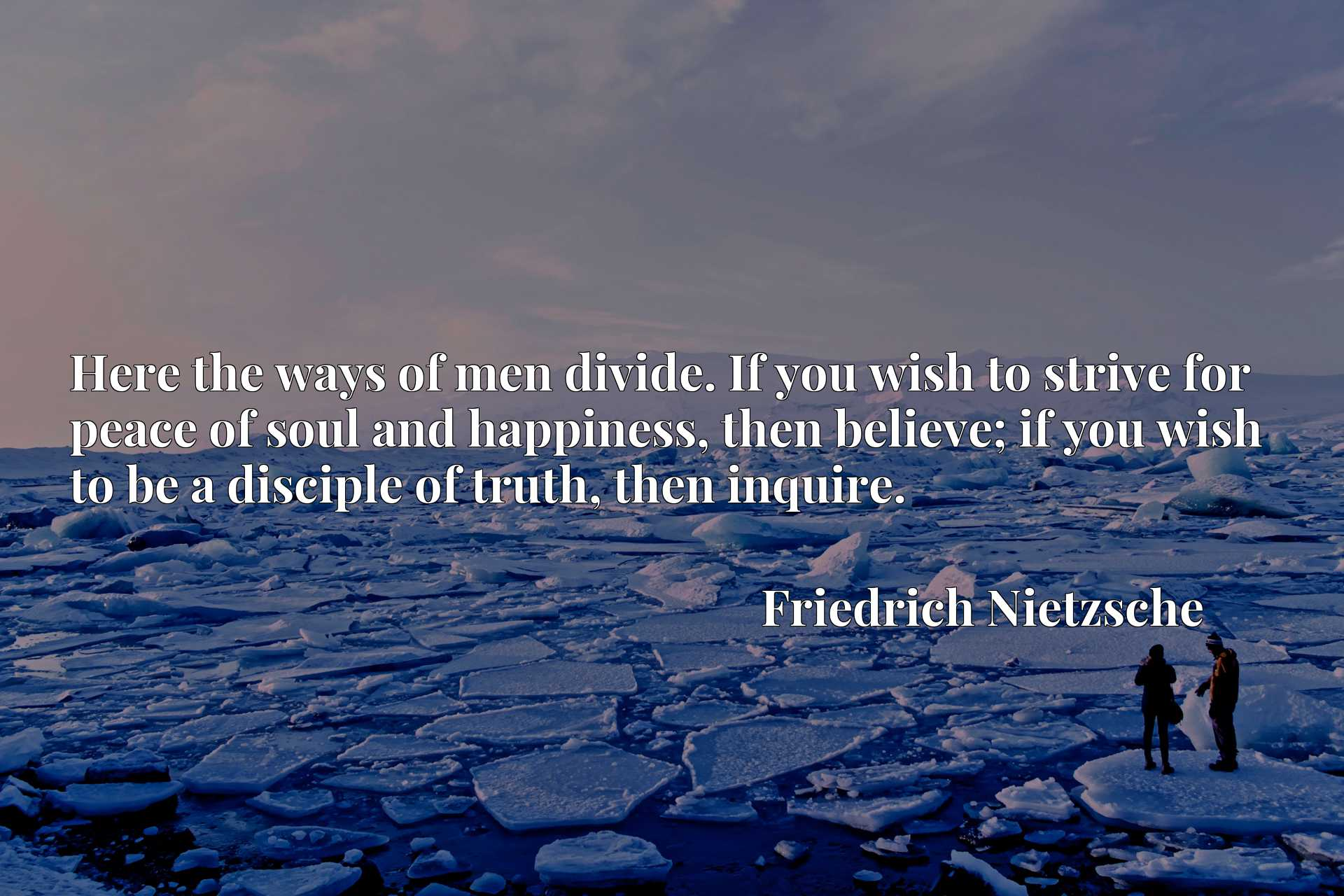 Here the ways of men divide. If you wish to strive for peace of soul and happiness, then believe; if you wish to be a disciple of truth, then inquire.