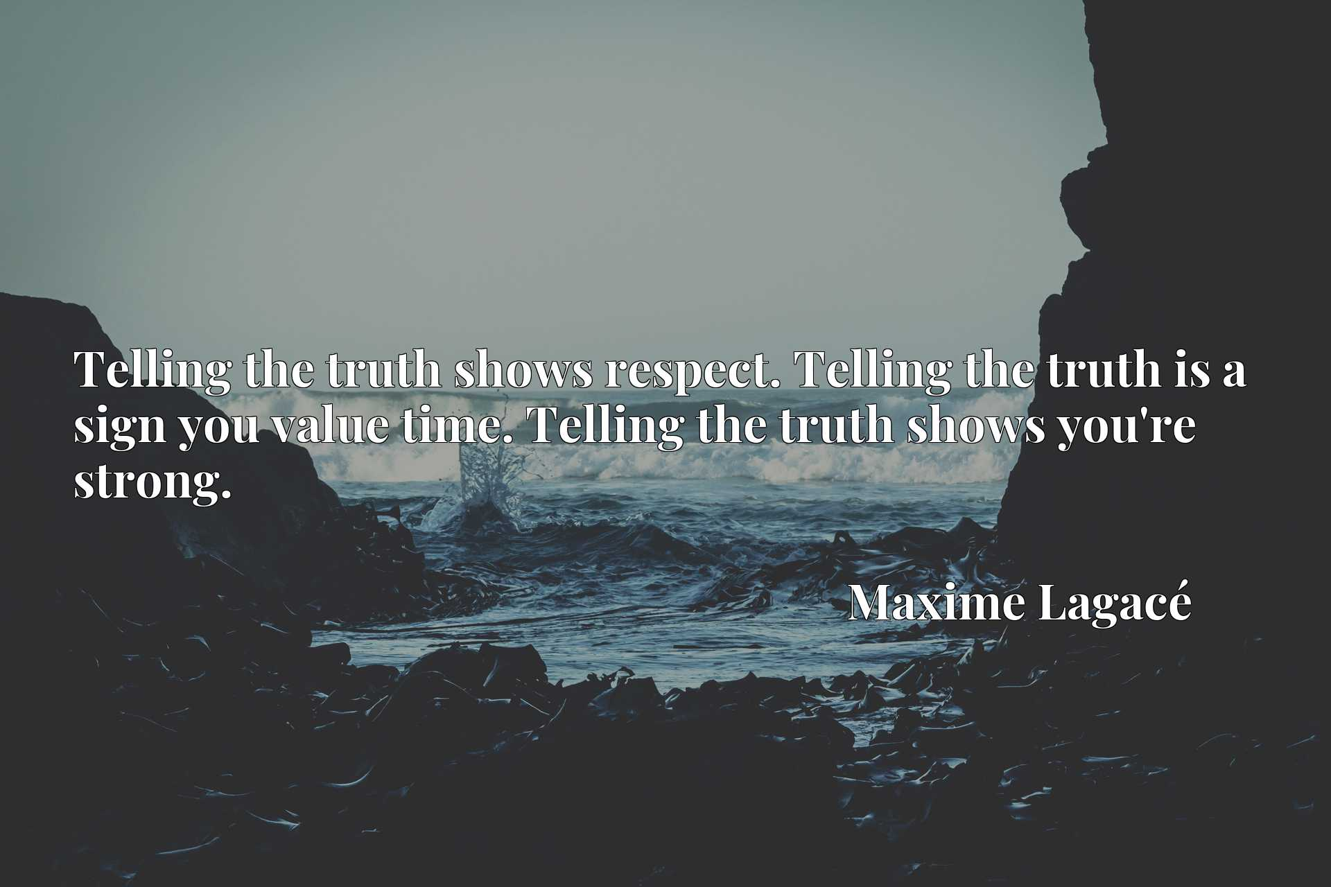 Telling the truth shows respect. Telling the truth is a sign you value time. Telling the truth shows you're strong.