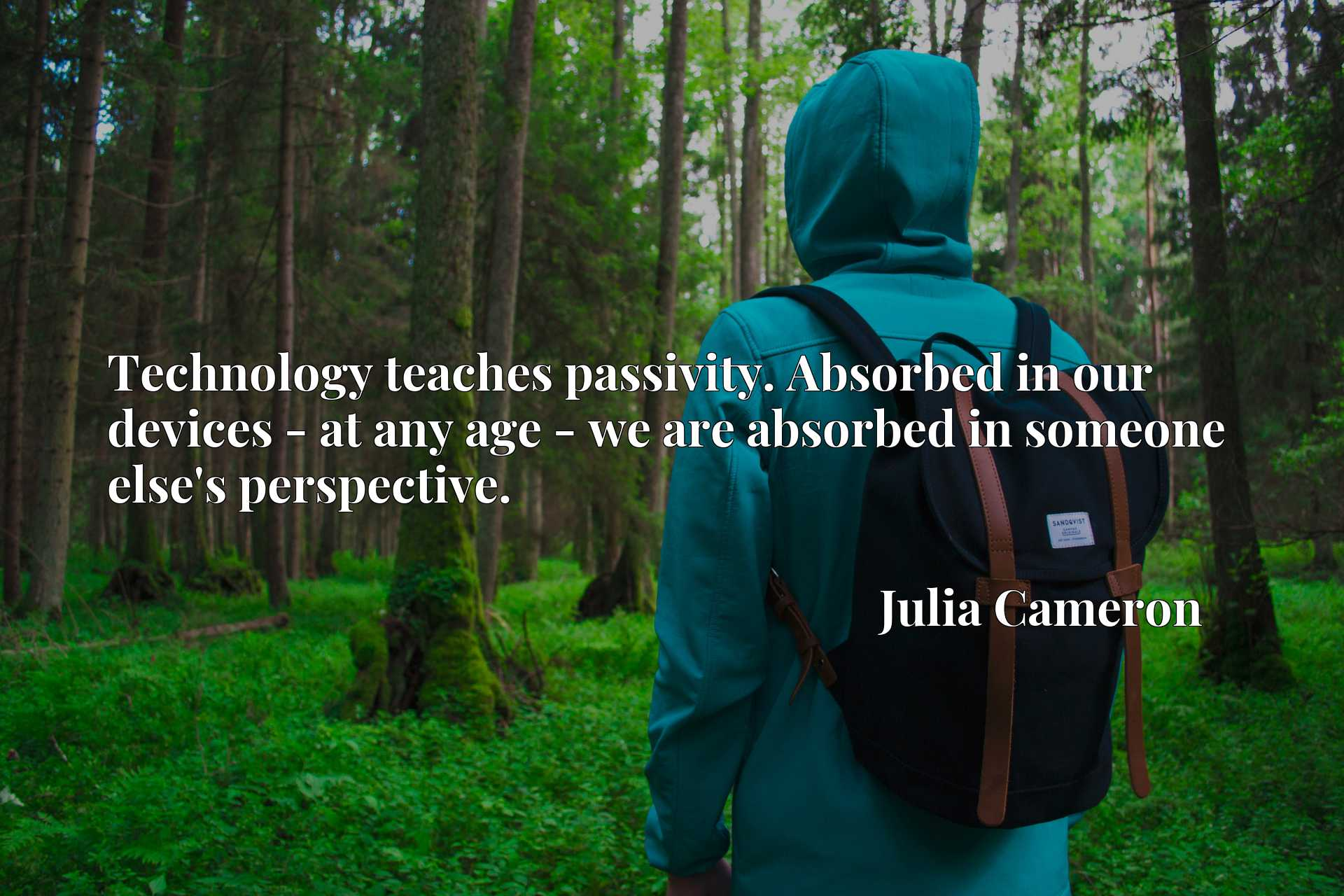 Technology teaches passivity. Absorbed in our devices - at any age - we are absorbed in someone else's perspective.