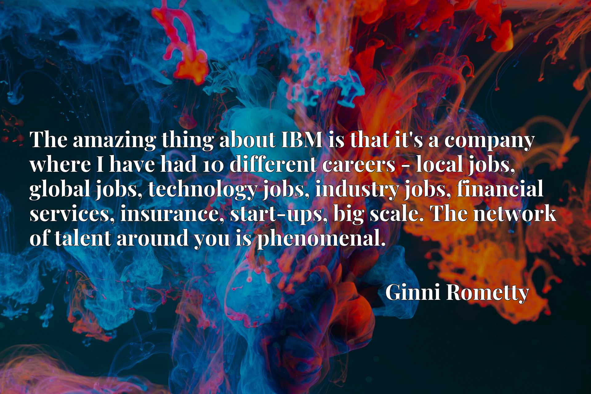 The amazing thing about IBM is that it's a company where I have had 10 different careers - local jobs, global jobs, technology jobs, industry jobs, financial services, insurance, start-ups, big scale. The network of talent around you is phenomenal.